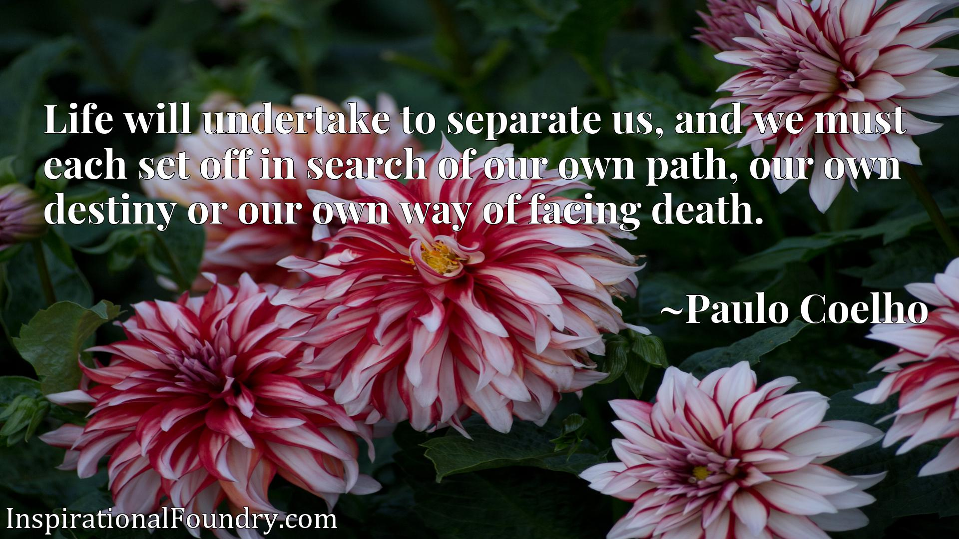 Life will undertake to separate us, and we must each set off in search of our own path, our own destiny or our own way of facing death.
