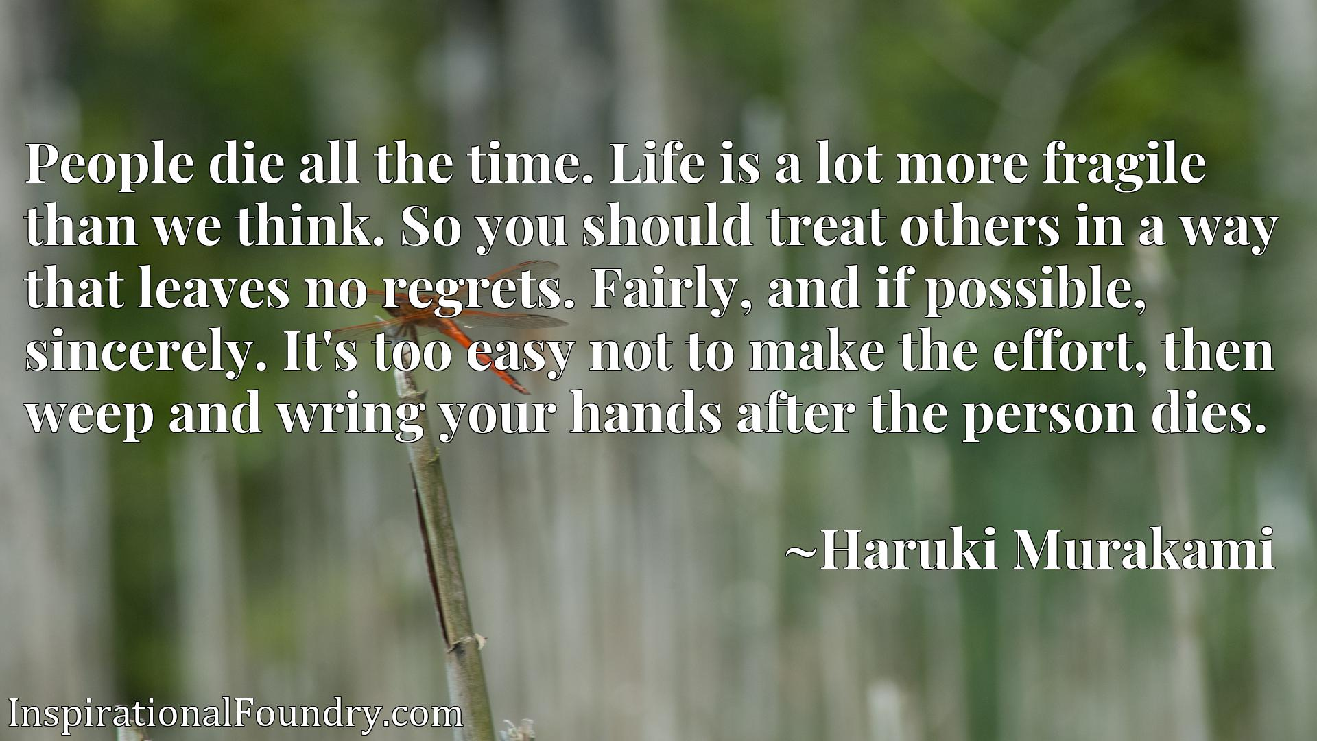 Quote Picture :People die all the time. Life is a lot more fragile than we think. So you should treat others in a way that leaves no regrets. Fairly, and if possible, sincerely. It's too easy not to make the effort, then weep and wring your hands after the person dies.