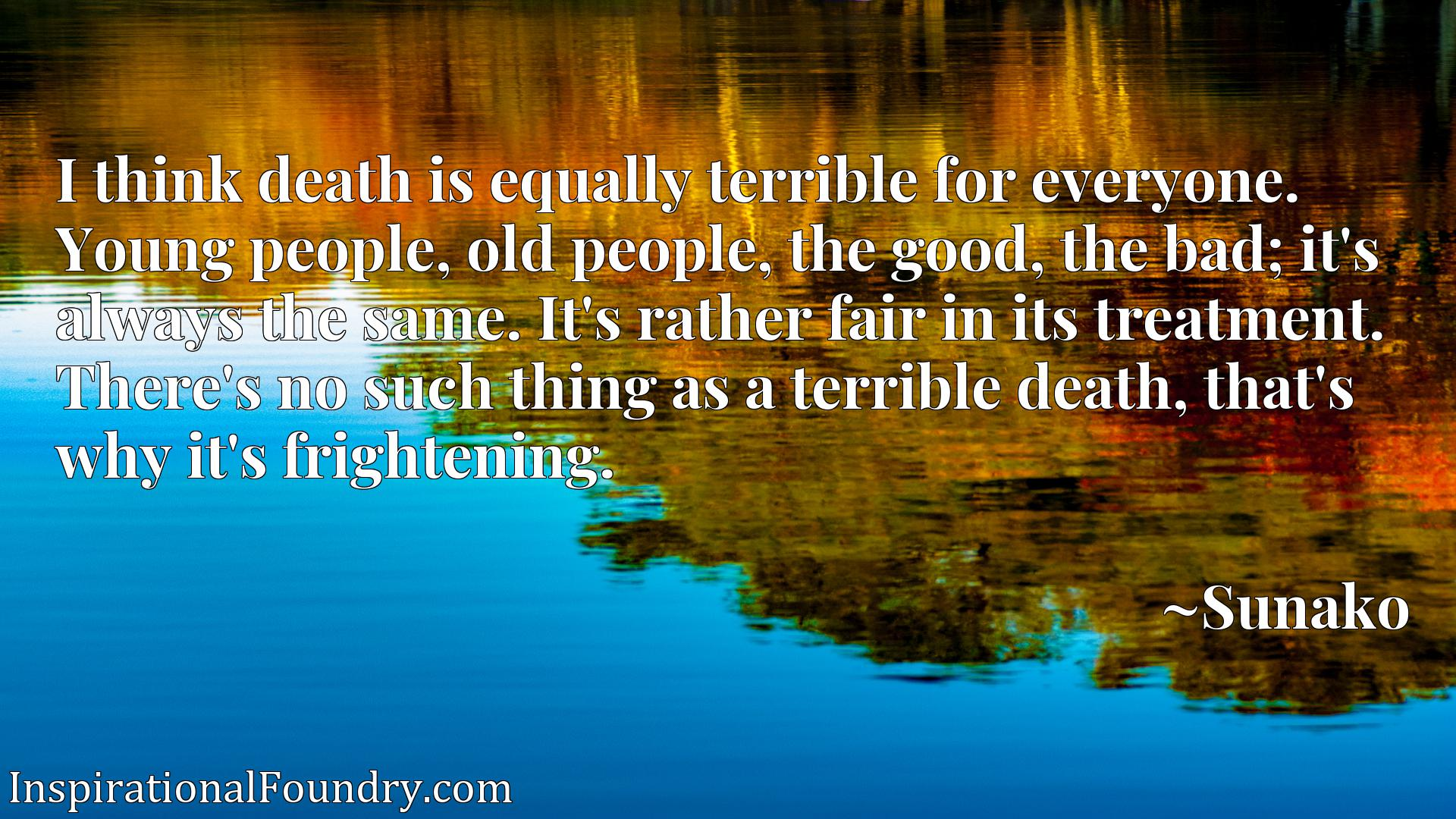 Quote Picture :I think death is equally terrible for everyone. Young people, old people, the good, the bad; it's always the same. It's rather fair in its treatment. There's no such thing as a terrible death, that's why it's frightening.