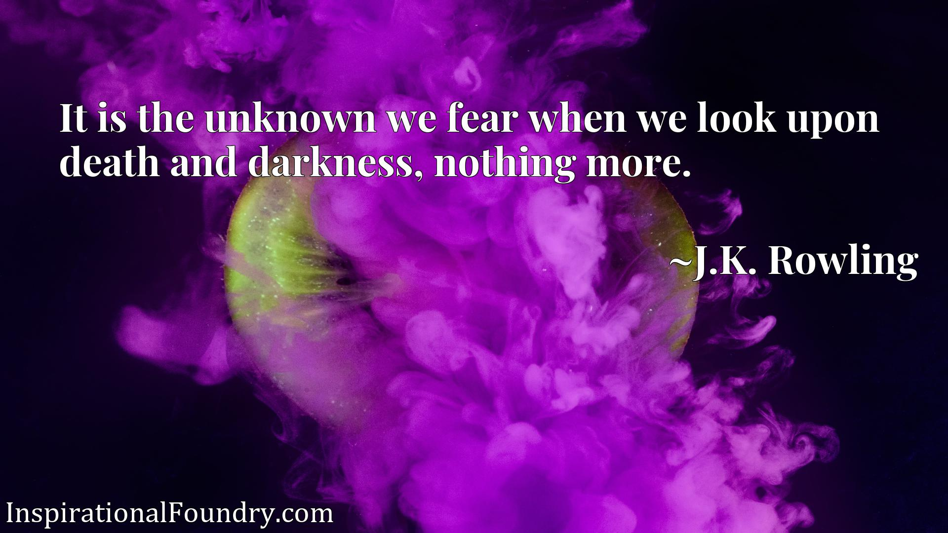 Quote Picture :It is the unknown we fear when we look upon death and darkness, nothing more.