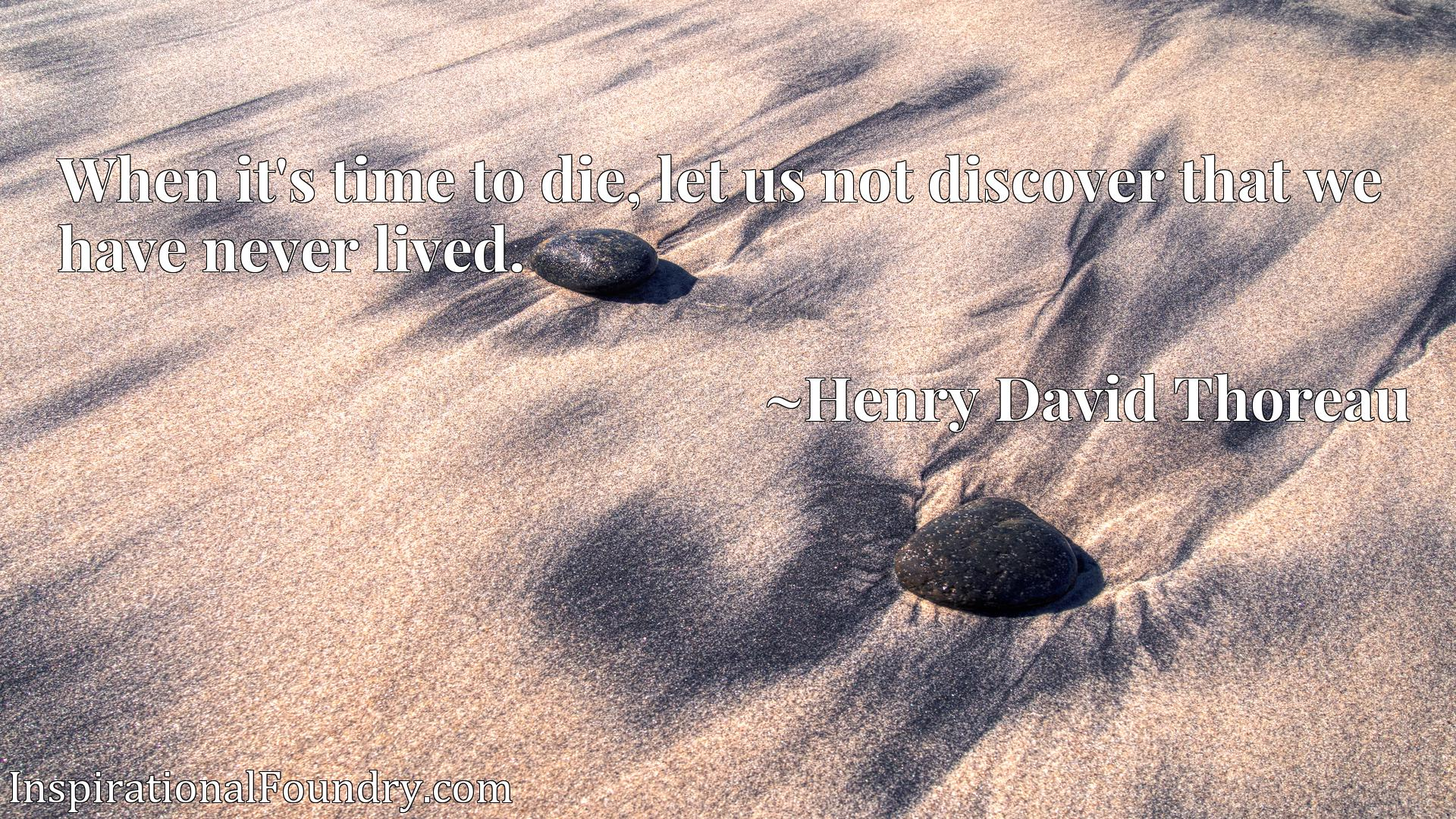 Quote Picture :When it's time to die, let us not discover that we have never lived.