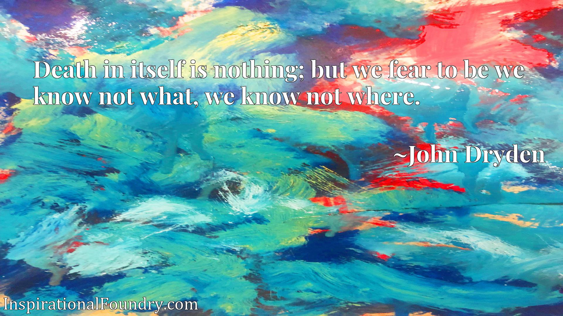 Quote Picture :Death in itself is nothing; but we fear to be we know not what, we know not where.
