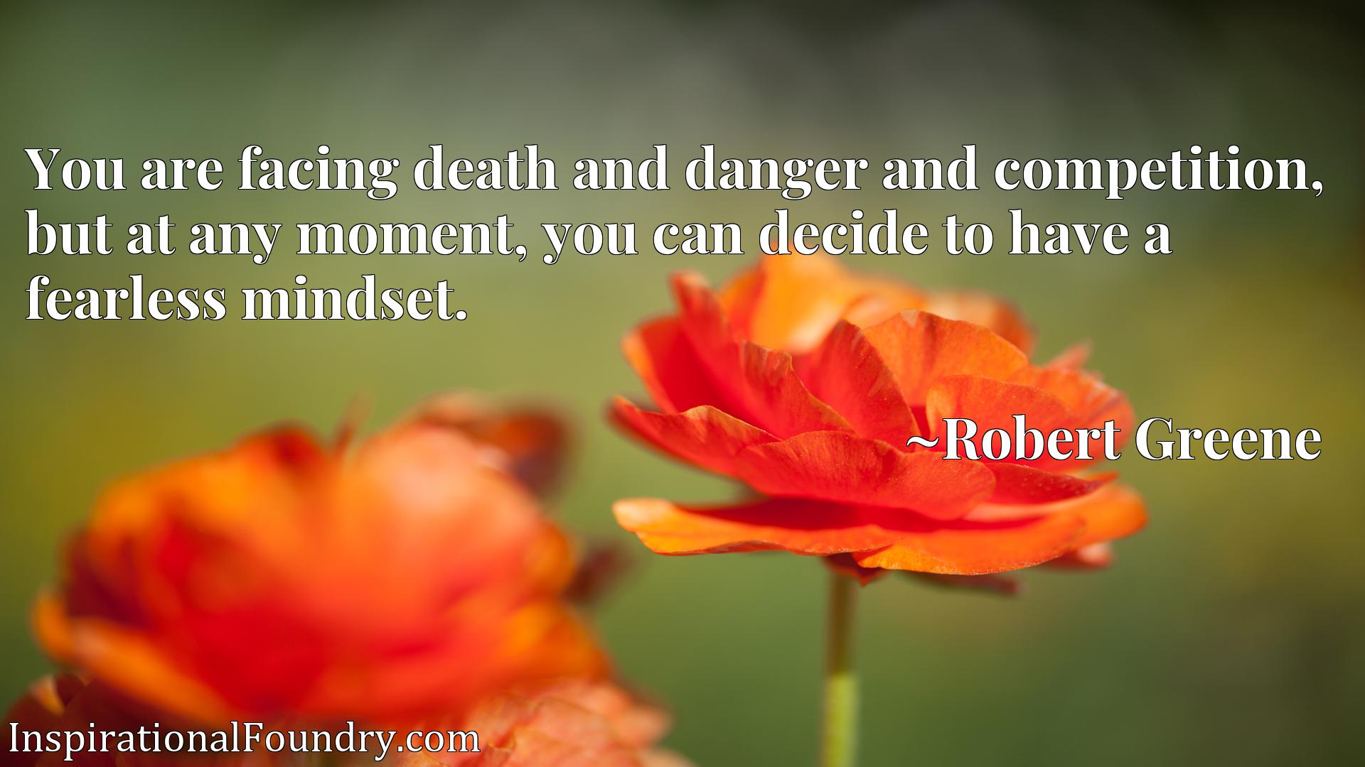 You are facing death and danger and competition, but at any moment, you can decide to have a fearless mindset.