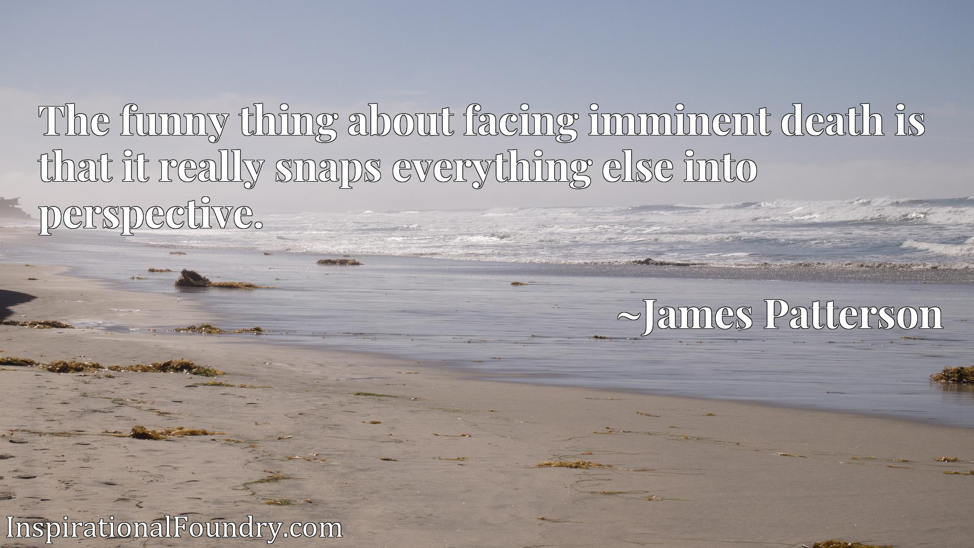 Quote Picture :The funny thing about facing imminent death is that it really snaps everything else into perspective.