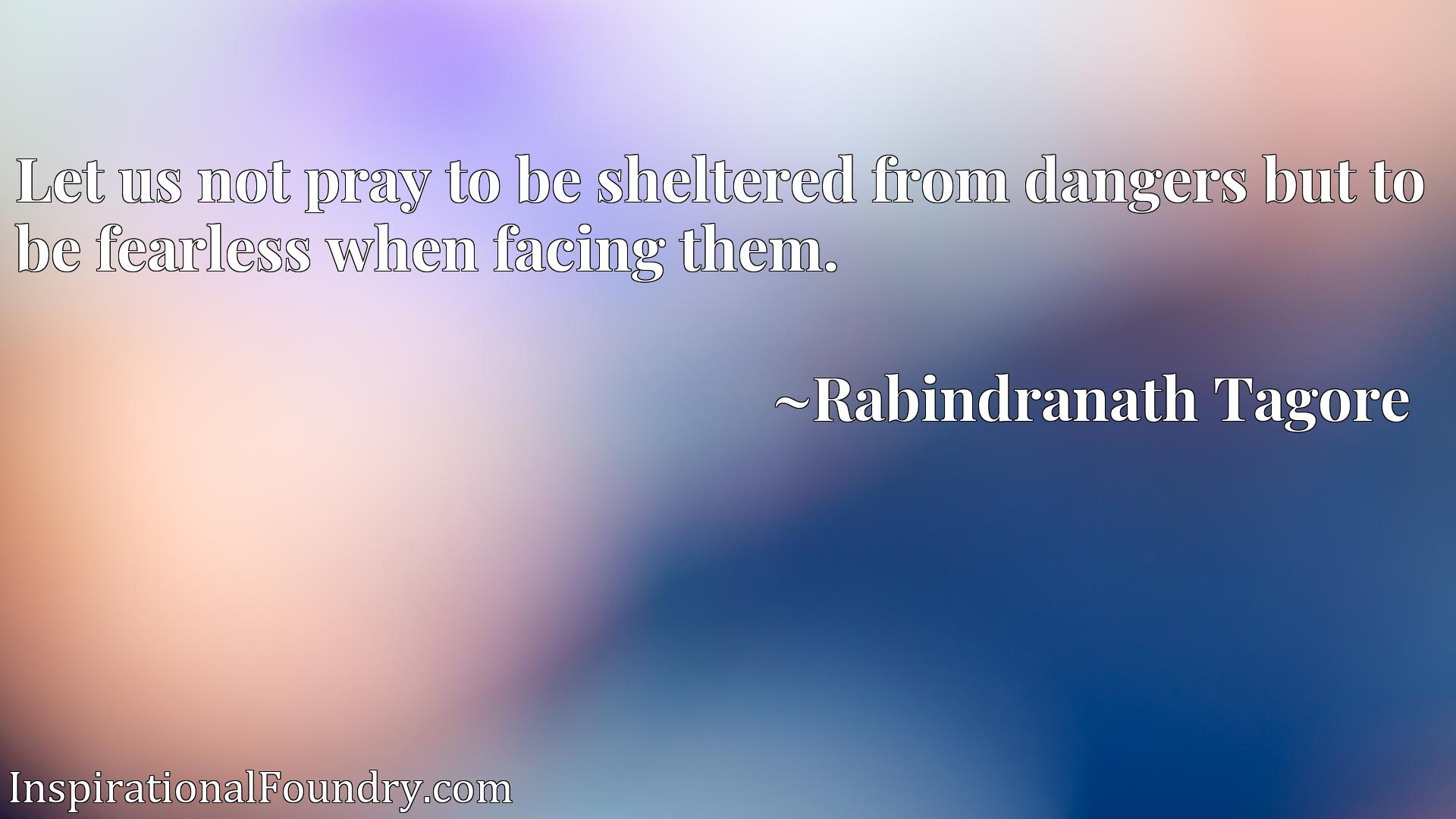 Quote Picture :Let us not pray to be sheltered from dangers but to be fearless when facing them.