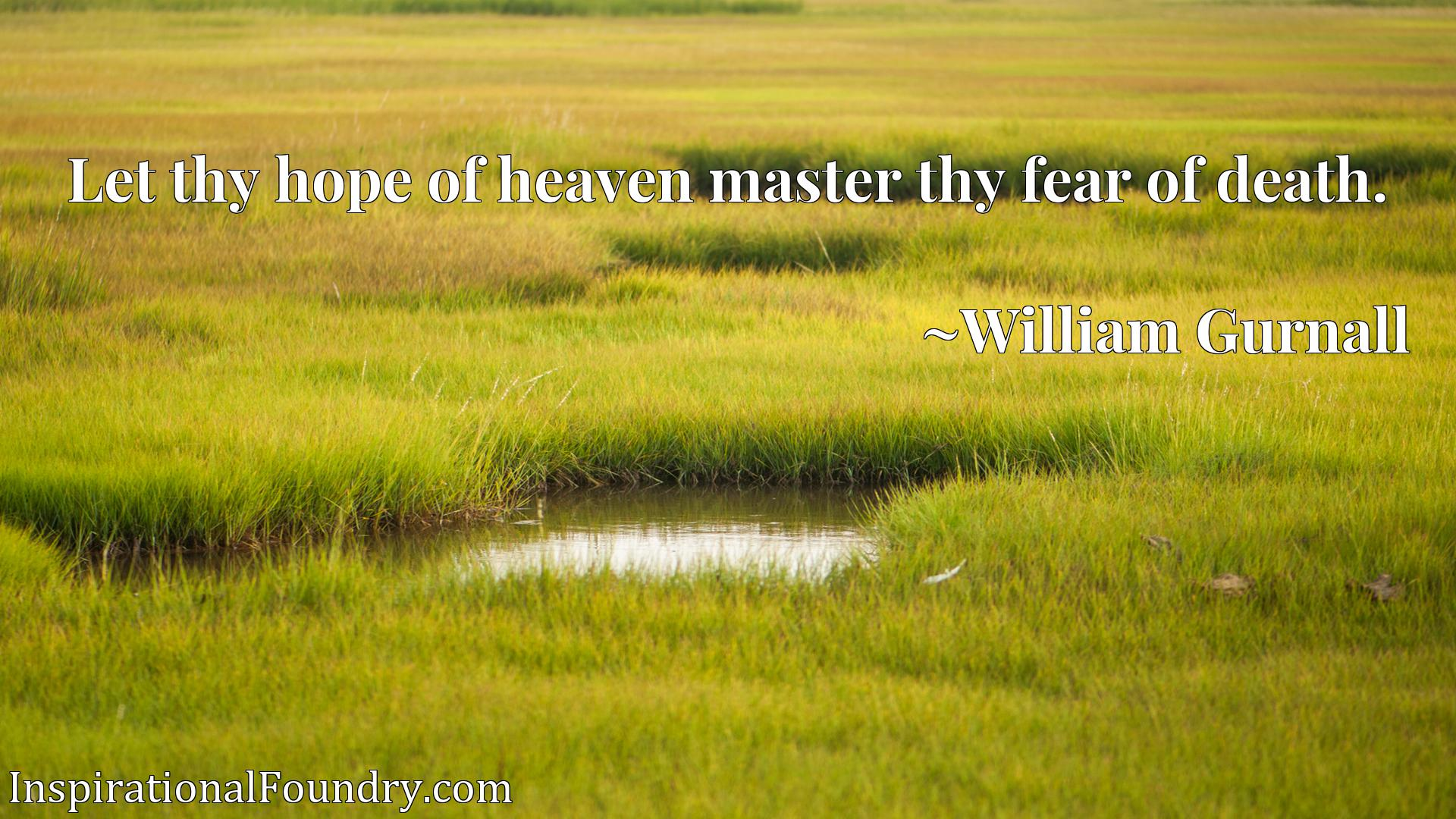 Quote Picture :Let thy hope of heaven master thy fear of death.
