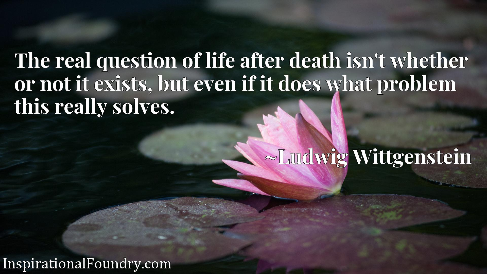 Quote Picture :The real question of life after death isn't whether or not it exists, but even if it does what problem this really solves.