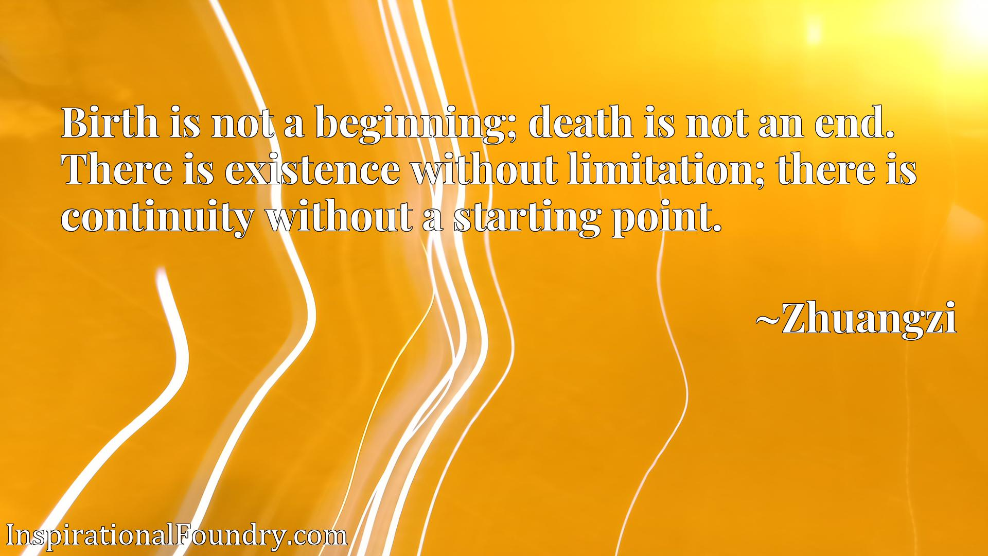 Birth is not a beginning; death is not an end. There is existence without limitation; there is continuity without a starting point.