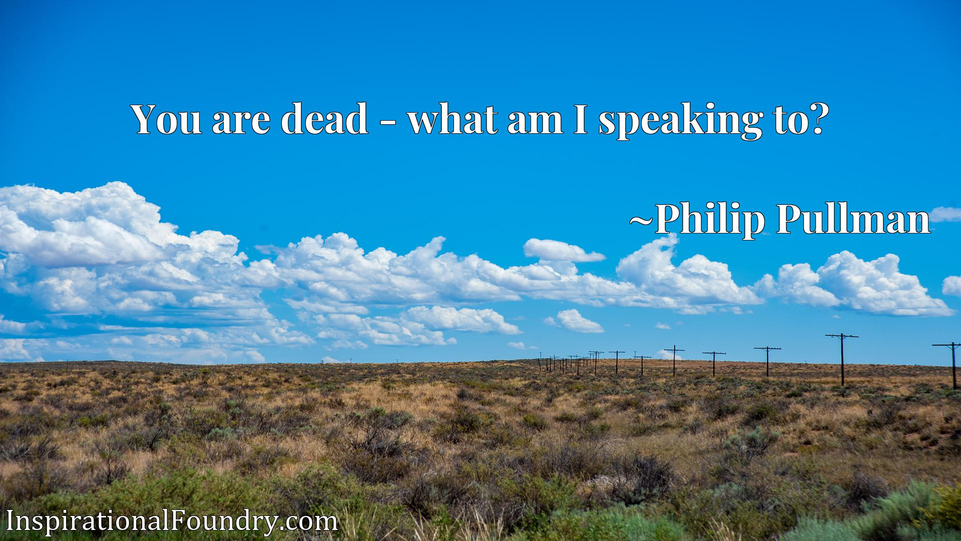 Quote Picture :You are dead - what am I speaking to?