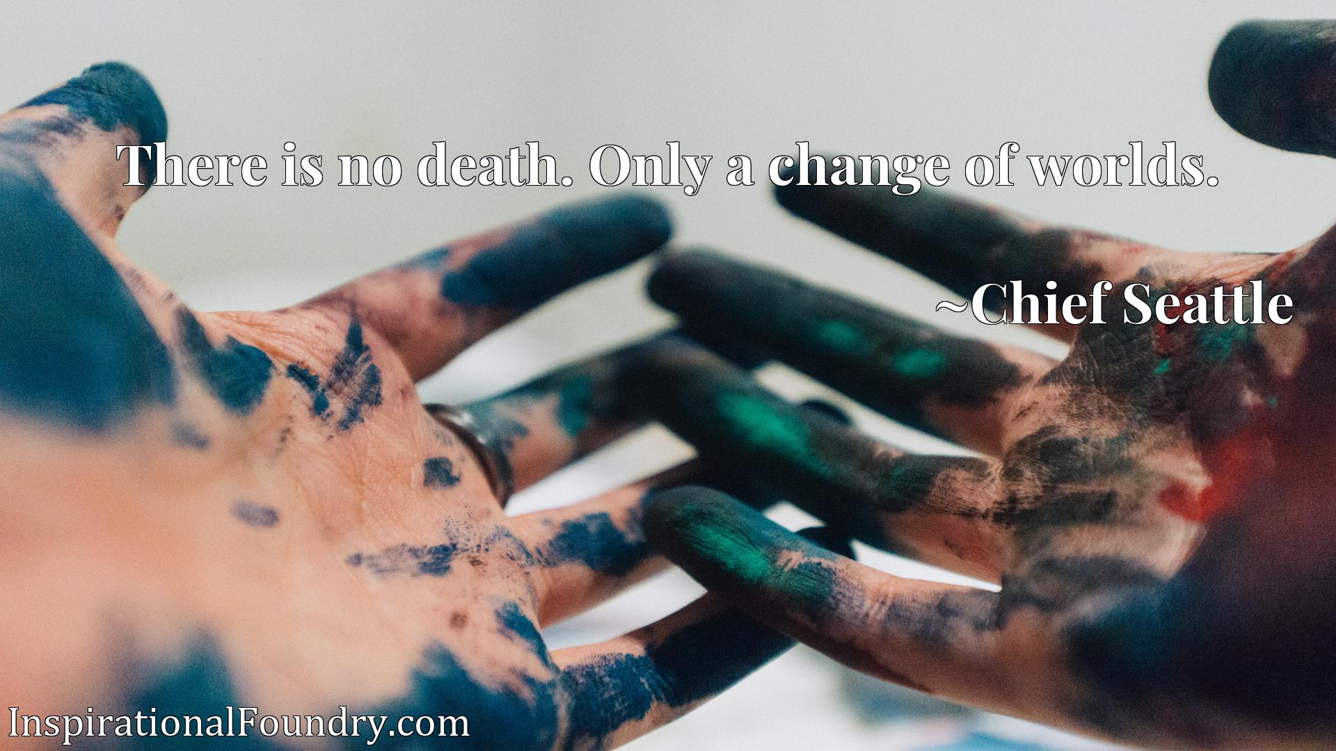 Quote Picture :There is no death. Only a change of worlds.