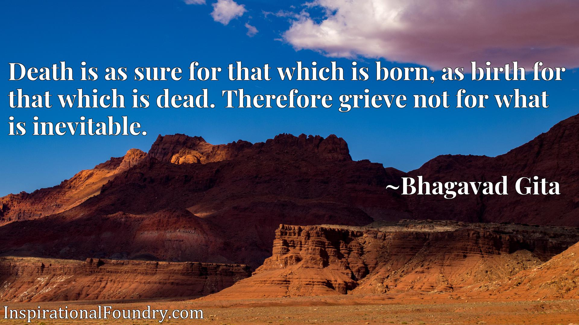 Quote Picture :Death is as sure for that which is born, as birth for that which is dead. Therefore grieve not for what is inevitable.