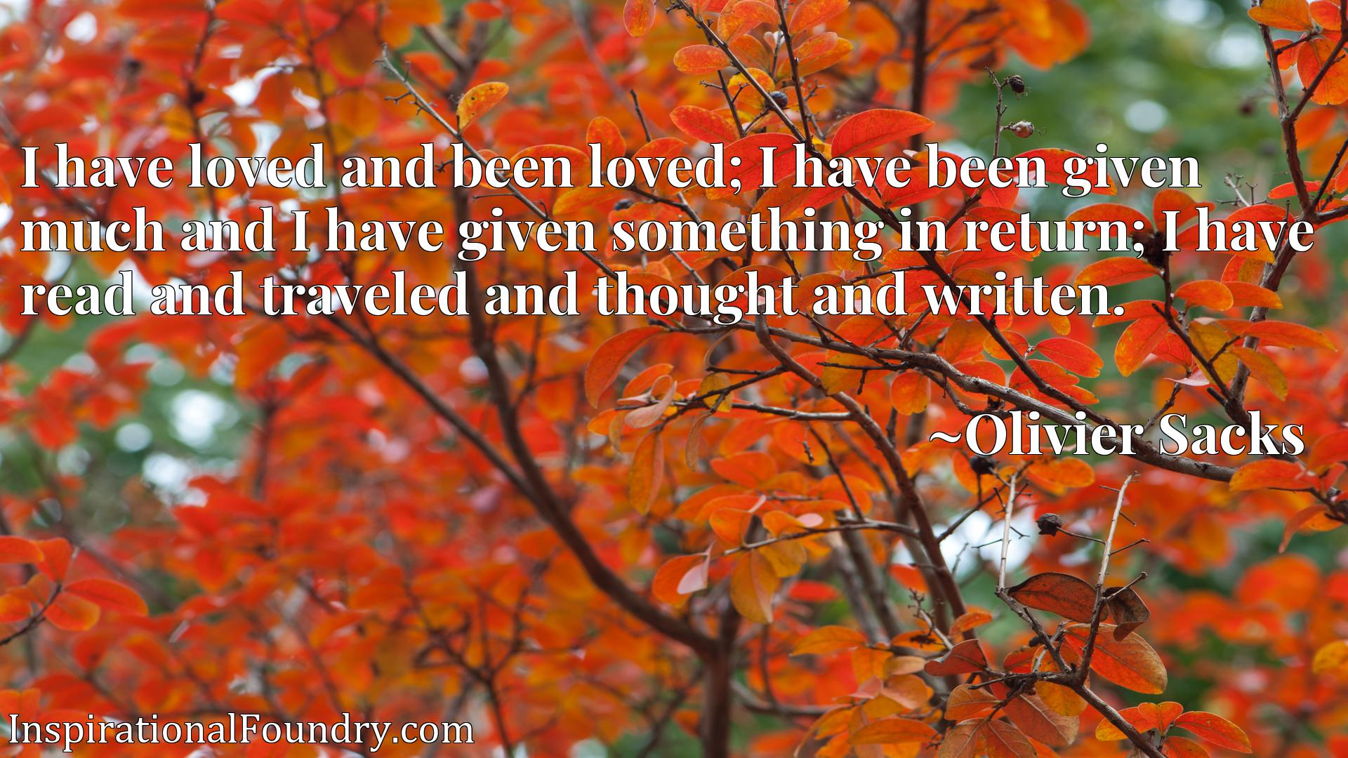 I have loved and been loved; I have been given much and I have given something in return; I have read and traveled and thought and written.