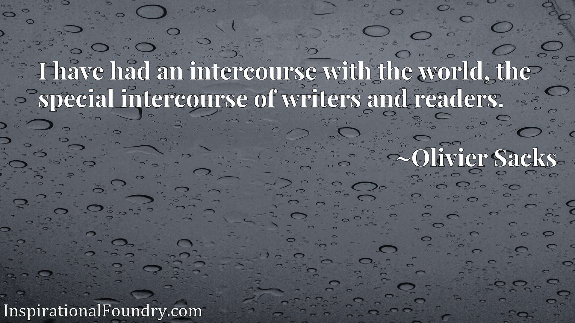 I have had an intercourse with the world, the special intercourse of writers and readers.
