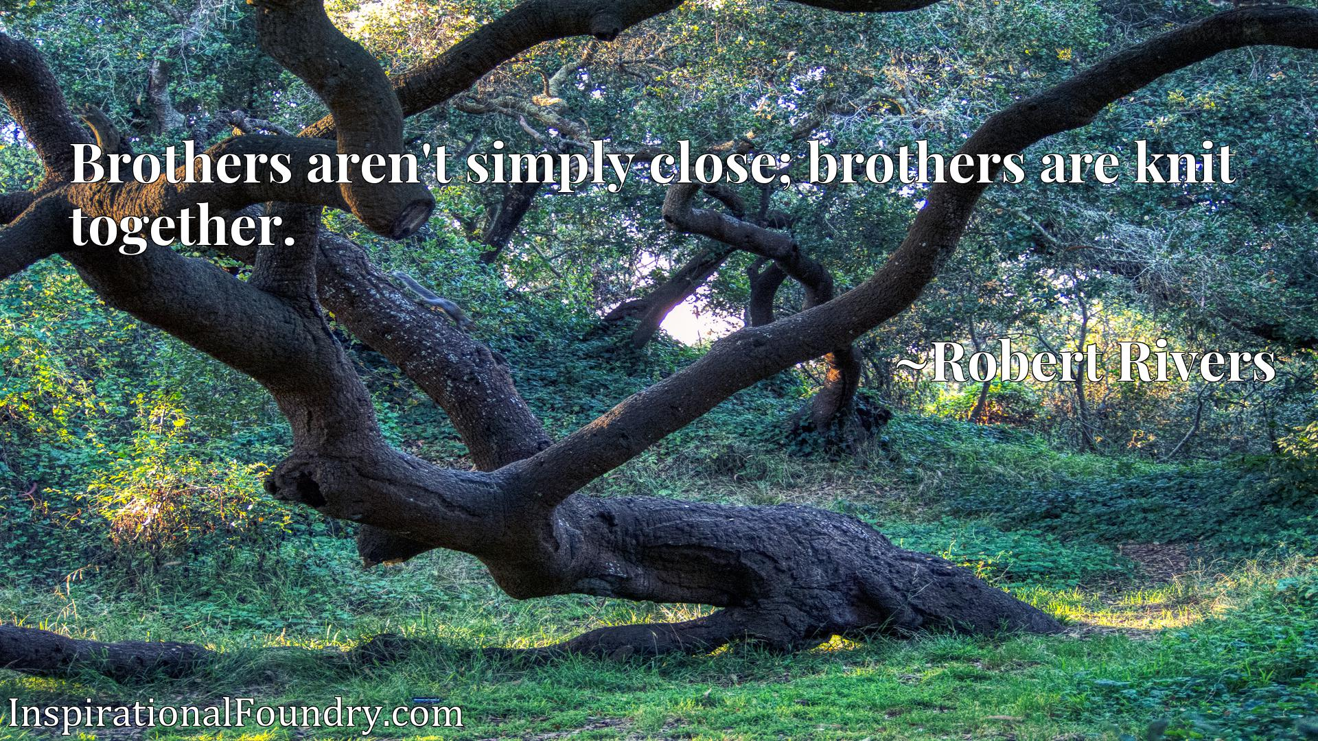 Brothers aren't simply close; brothers are knit together.