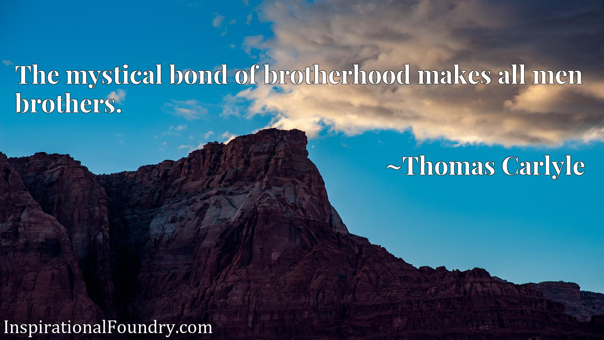 The mystical bond of brotherhood makes all men brothers.