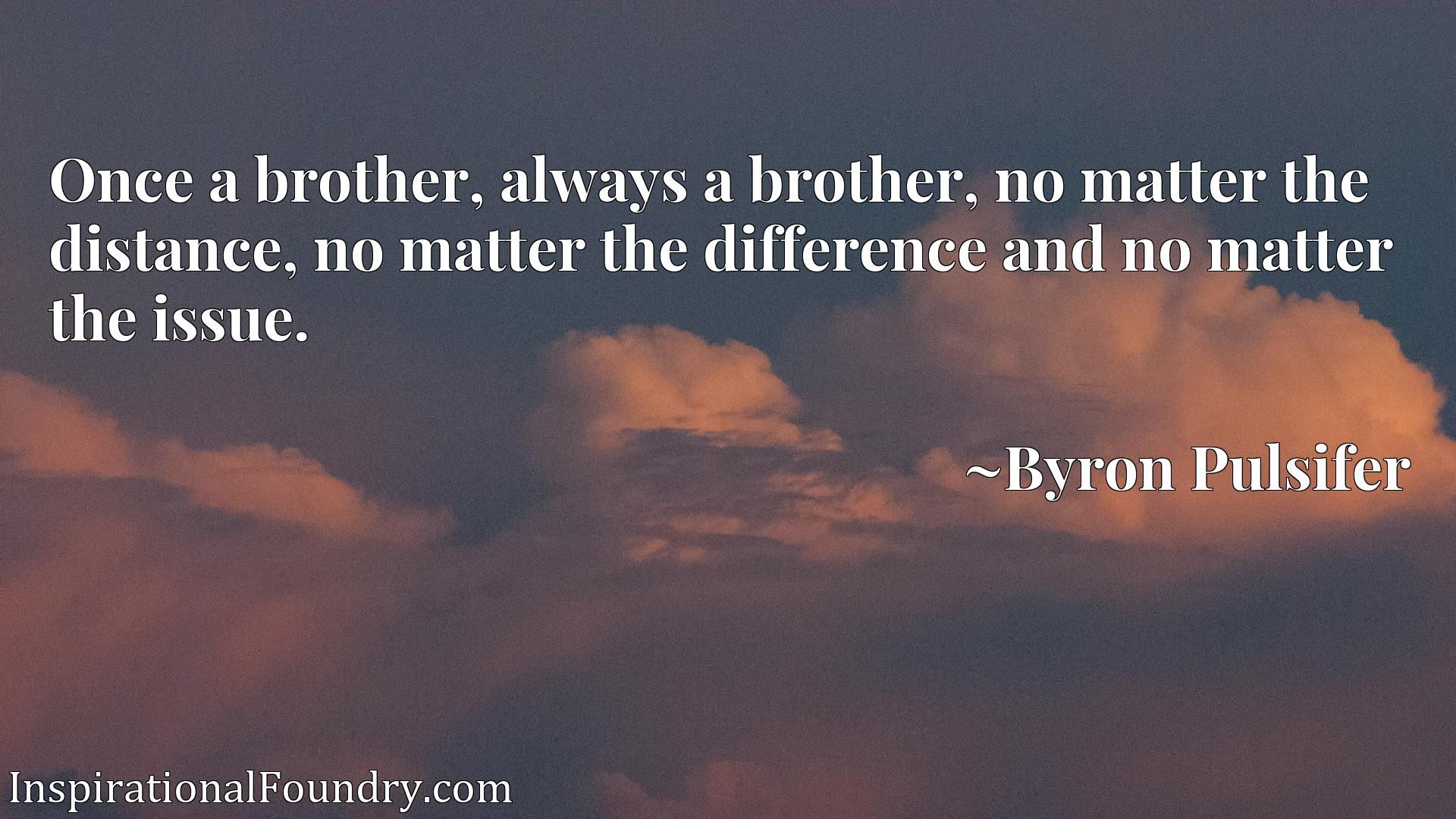 Once a brother, always a brother, no matter the distance, no matter the difference and no matter the issue.