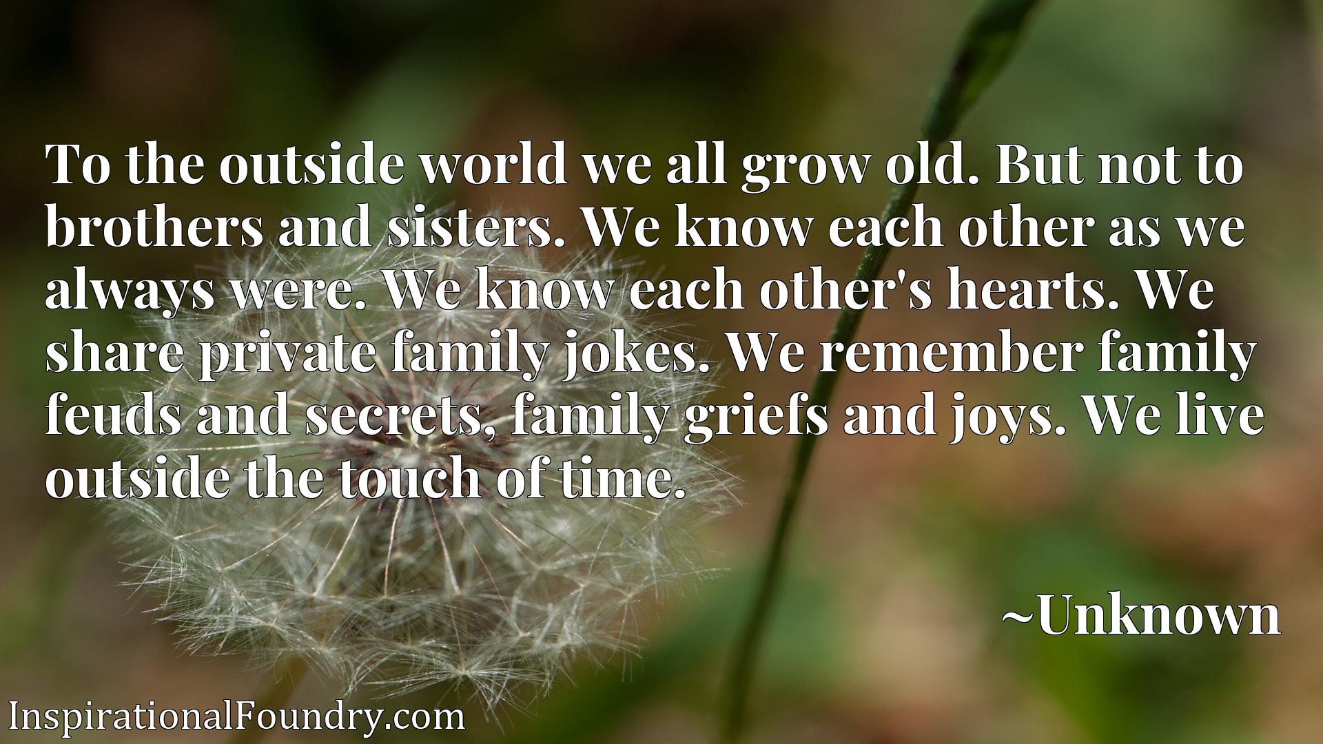 To the outside world we all grow old. But not to brothers and sisters. We know each other as we always were. We know each other's hearts. We share private family jokes. We remember family feuds and secrets, family griefs and joys. We live outside the touch of time.