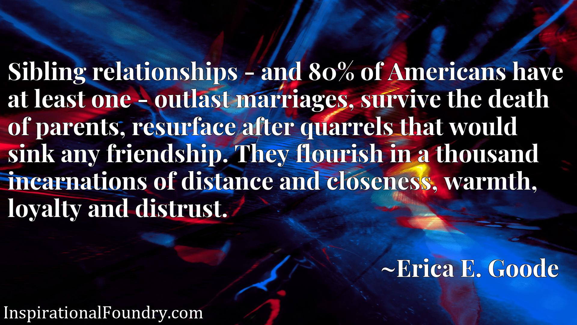 Sibling relationships - and 80% of Americans have at least one - outlast marriages, survive the death of parents, resurface after quarrels that would sink any friendship. They flourish in a thousand incarnations of distance and closeness, warmth, loyalty and distrust.