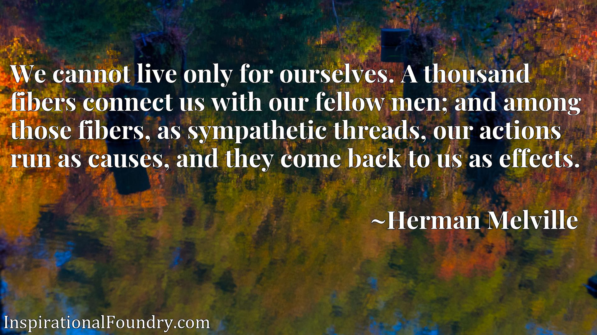 We cannot live only for ourselves. A thousand fibers connect us with our fellow men; and among those fibers, as sympathetic threads, our actions run as causes, and they come back to us as effects.