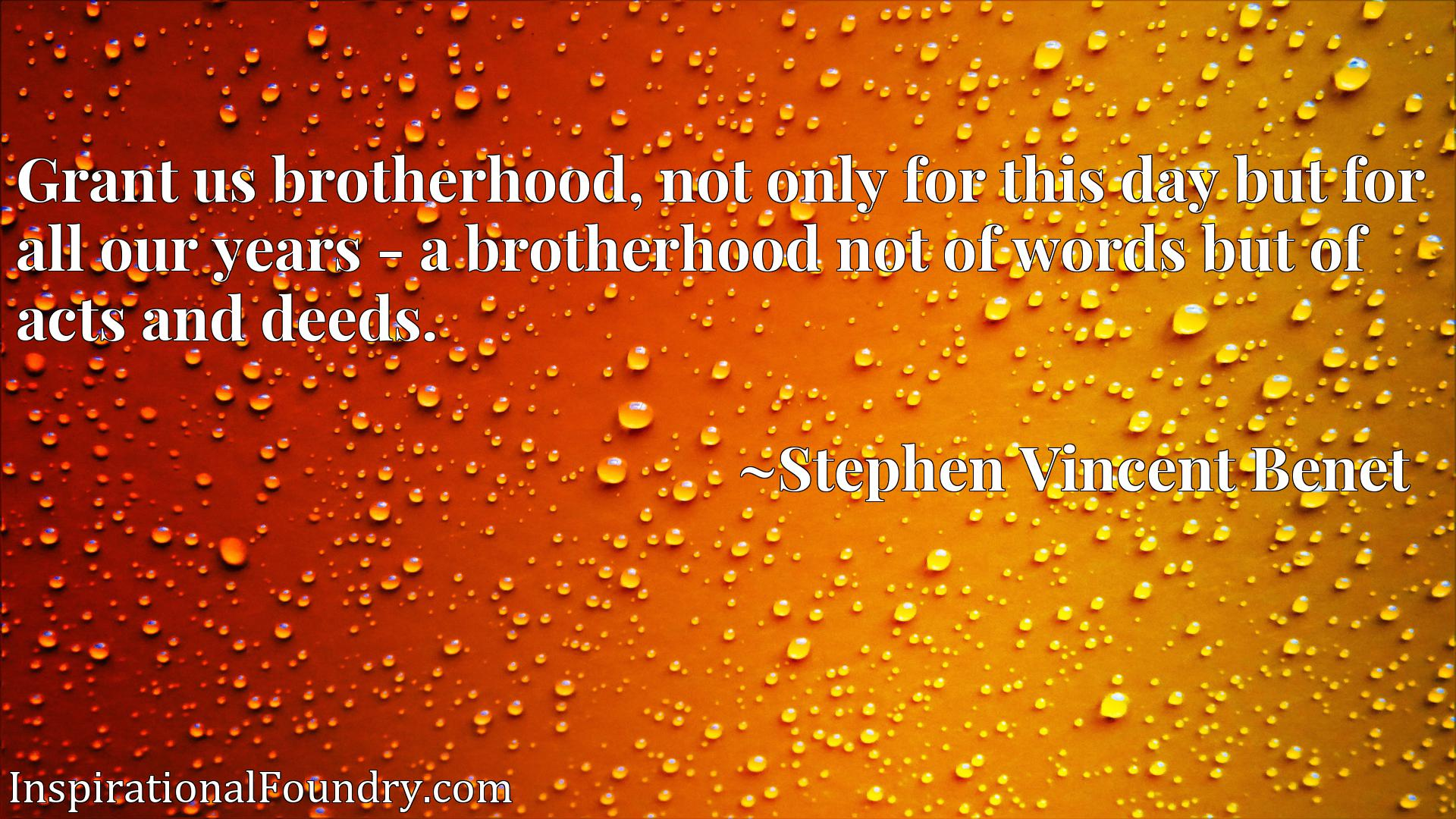 Grant us brotherhood, not only for this day but for all our years - a brotherhood not of words but of acts and deeds.