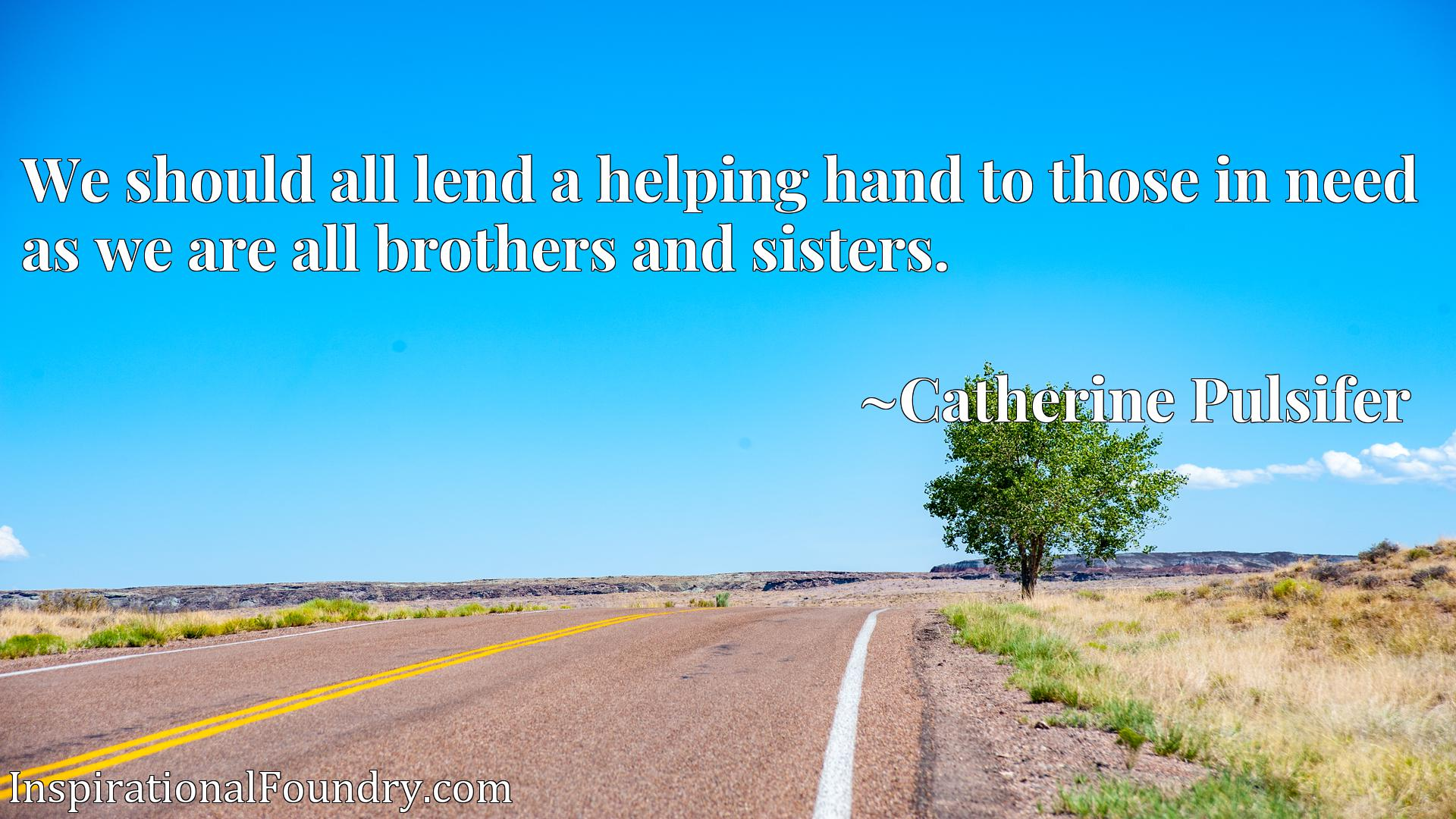 We should all lend a helping hand to those in need as we are all brothers and sisters.