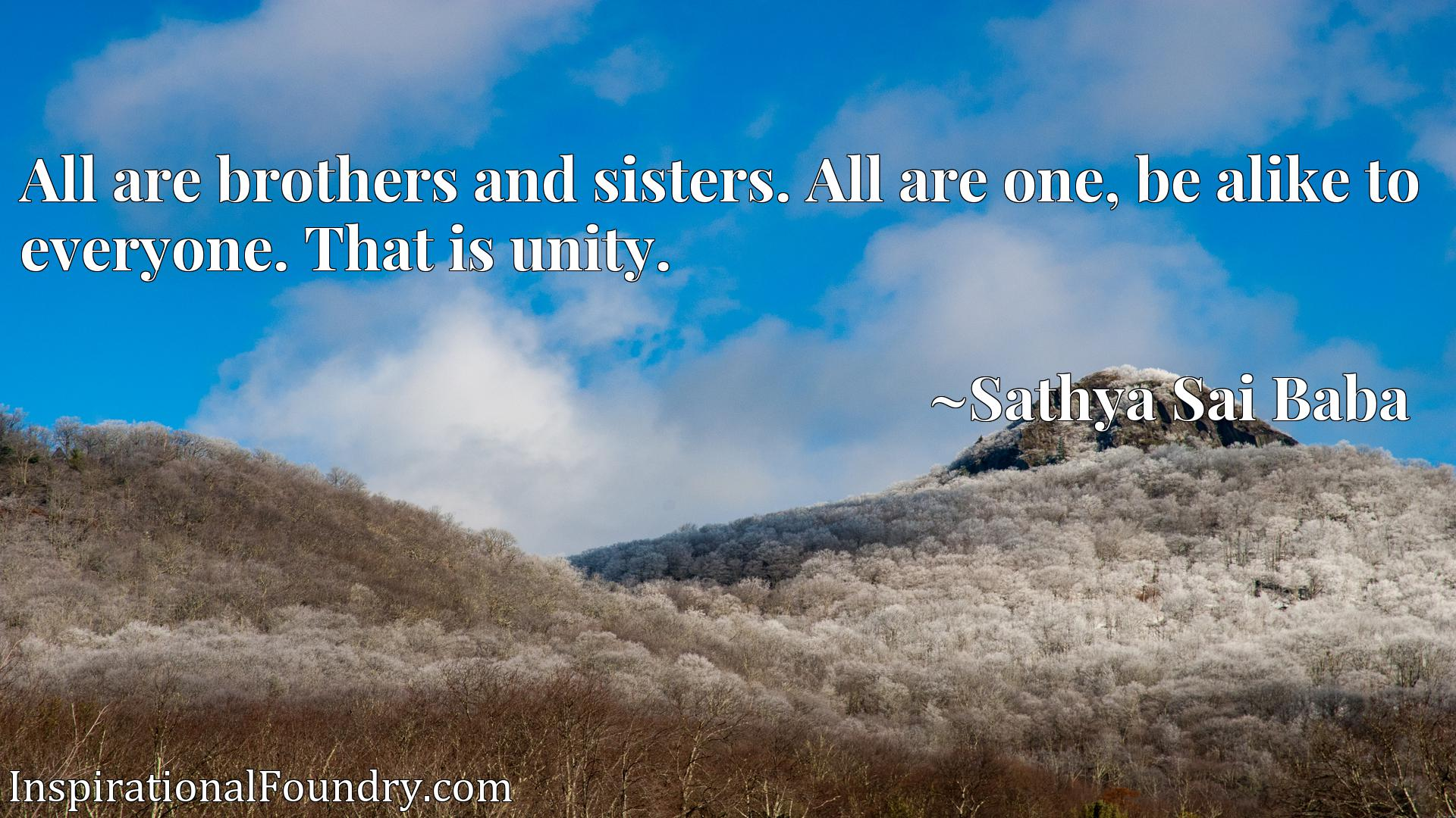 All are brothers and sisters. All are one, be alike to everyone. That is unity.
