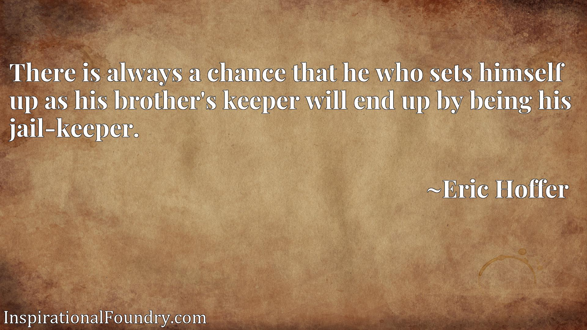 There is always a chance that he who sets himself up as his brother's keeper will end up by being his jail-keeper.