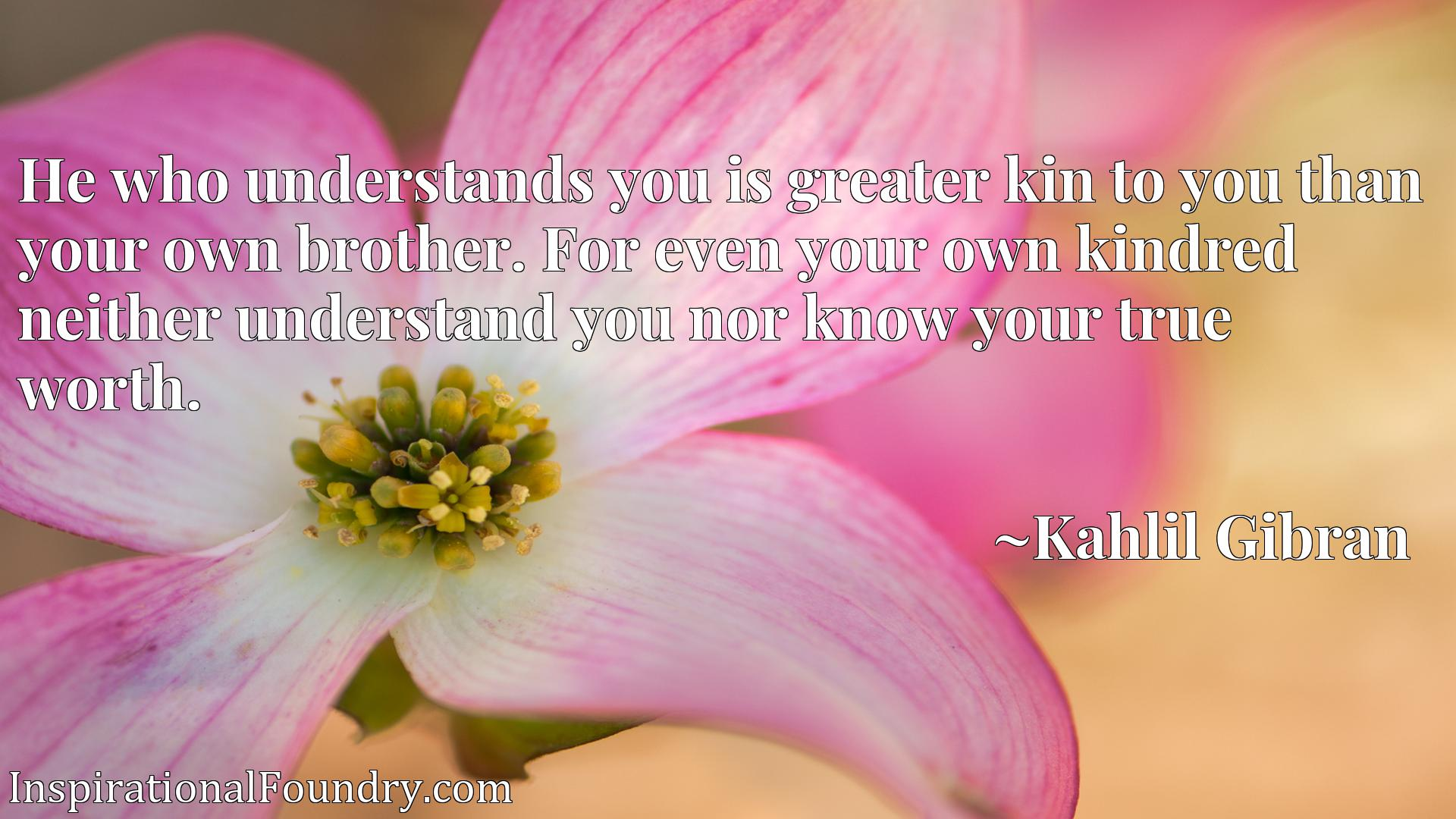 He who understands you is greater kin to you than your own brother. For even your own kindred neither understand you nor know your true worth.