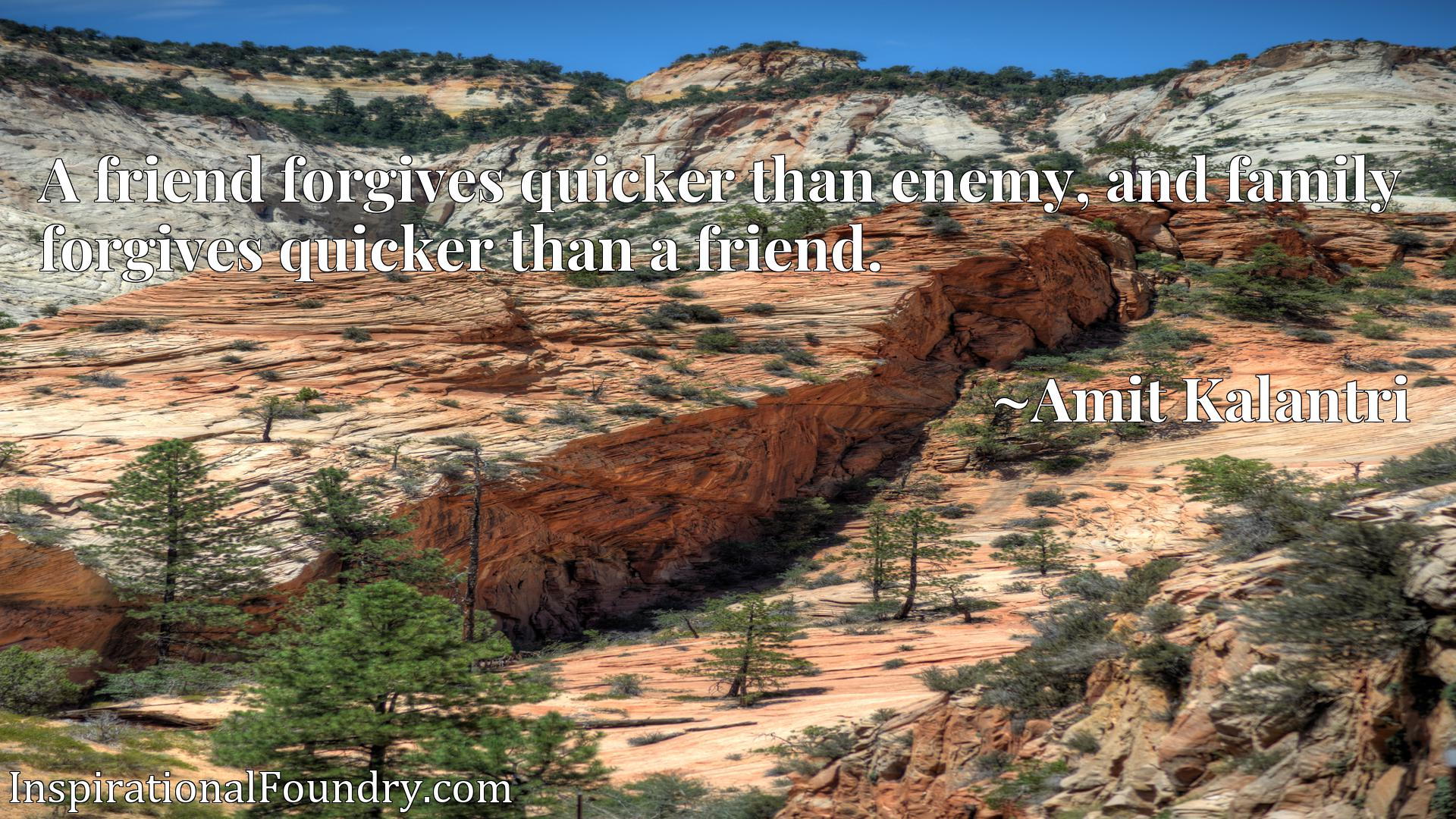 A friend forgives quicker than enemy, and family forgives quicker than a friend.