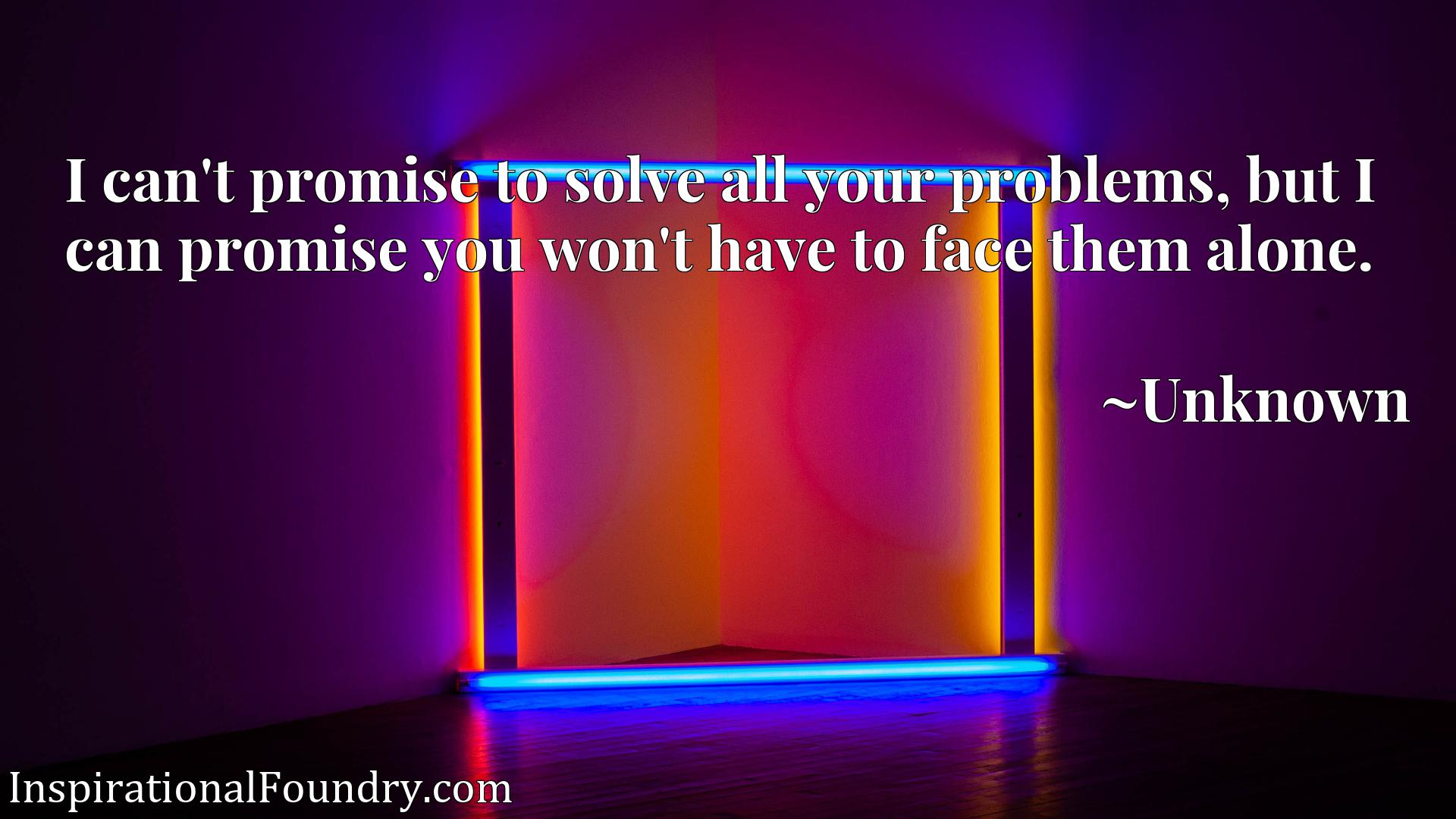 I can't promise to solve all your problems, but I can promise you won't have to face them alone.