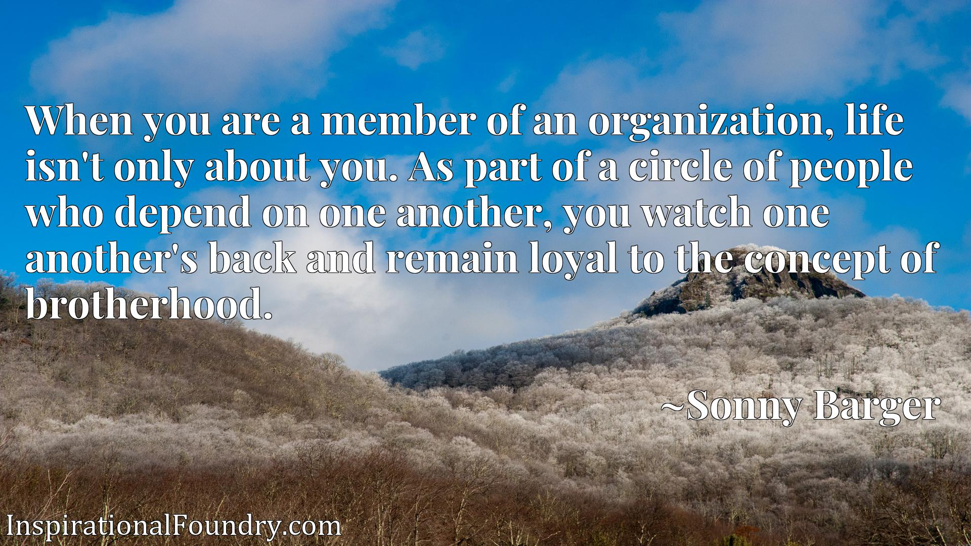 When you are a member of an organization, life isn't only about you. As part of a circle of people who depend on one another, you watch one another's back and remain loyal to the concept of brotherhood.