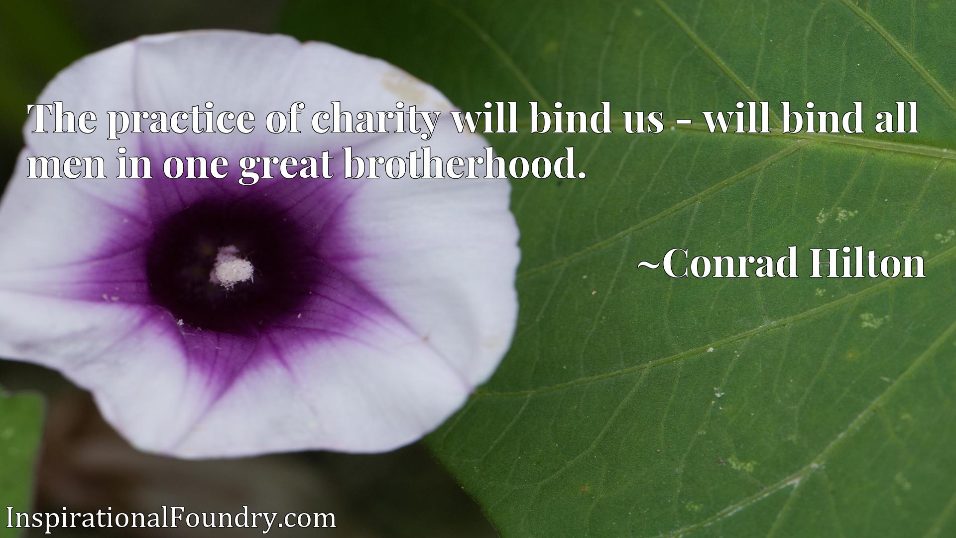 The practice of charity will bind us - will bind all men in one great brotherhood.