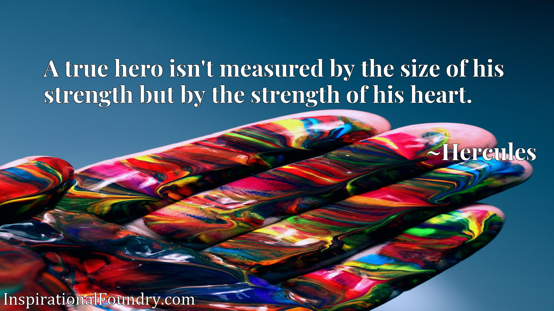 A true hero isn't measured by the size of his strength but by the strength of his heart.