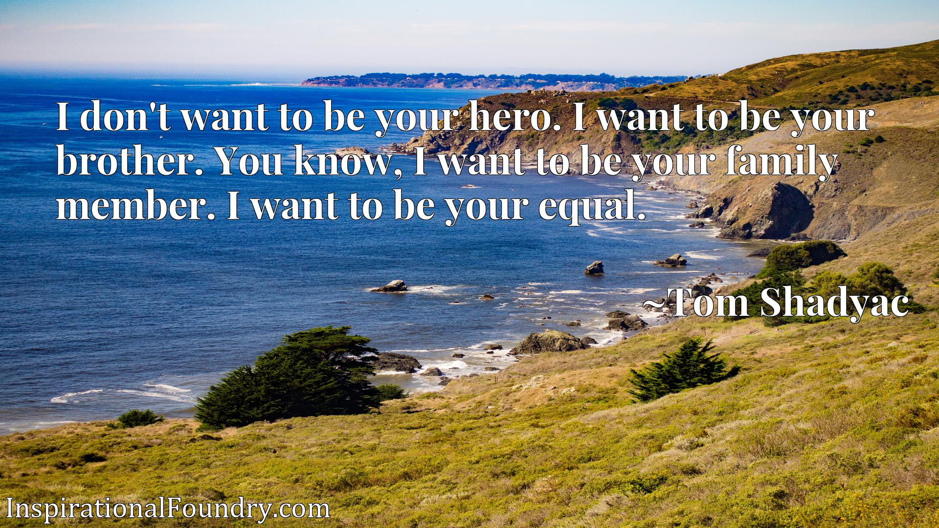 I don't want to be your hero. I want to be your brother. You know, I want to be your family member. I want to be your equal.