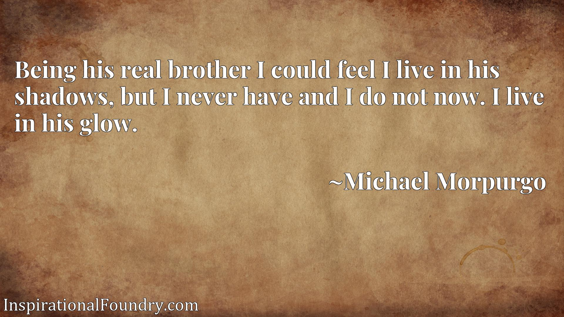 Being his real brother I could feel I live in his shadows, but I never have and I do not now. I live in his glow.