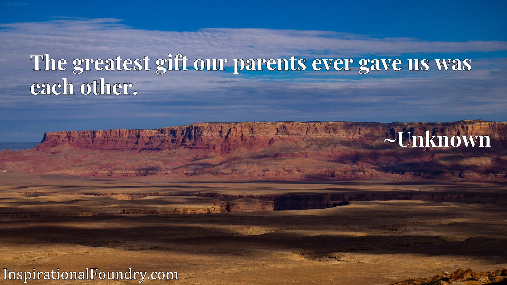 The greatest gift our parents ever gave us was each other.