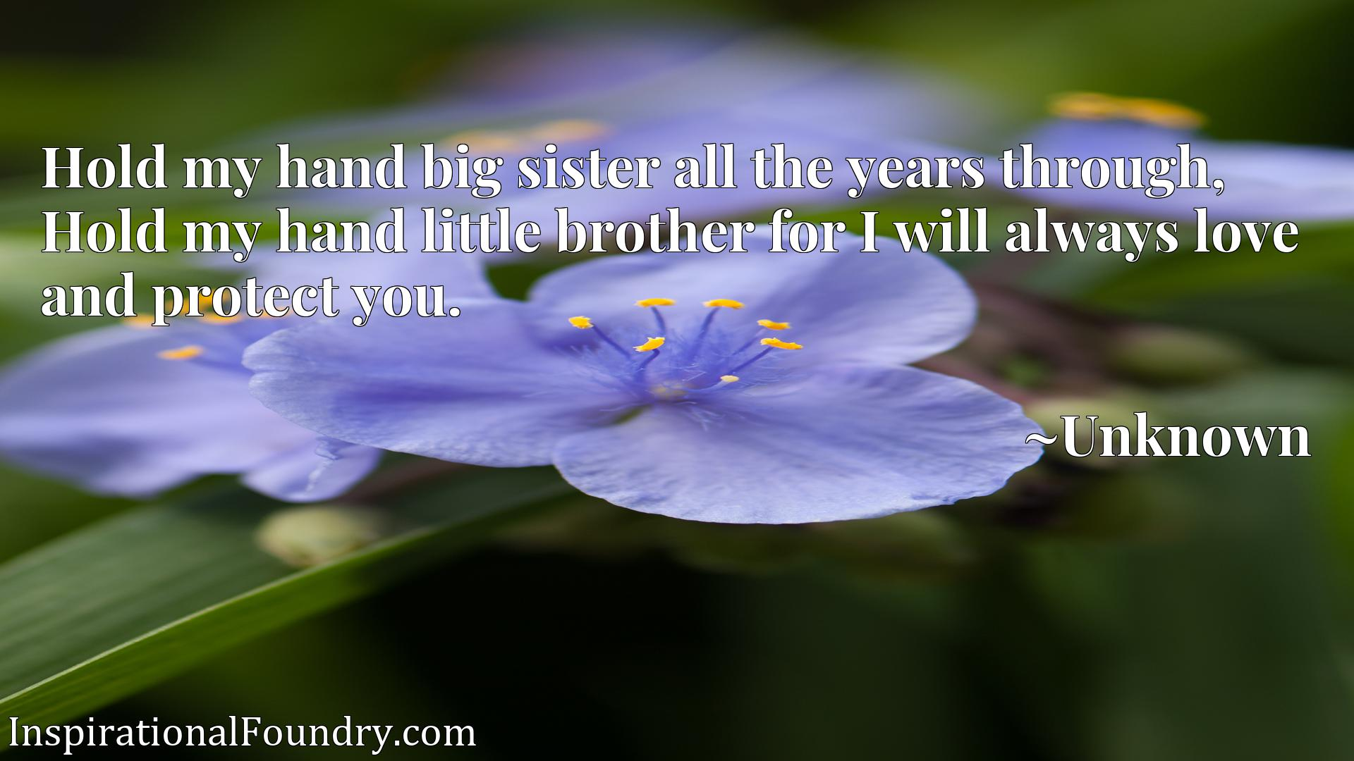 Hold my hand big sister all the years through, Hold my hand little brother for I will always love and protect you.