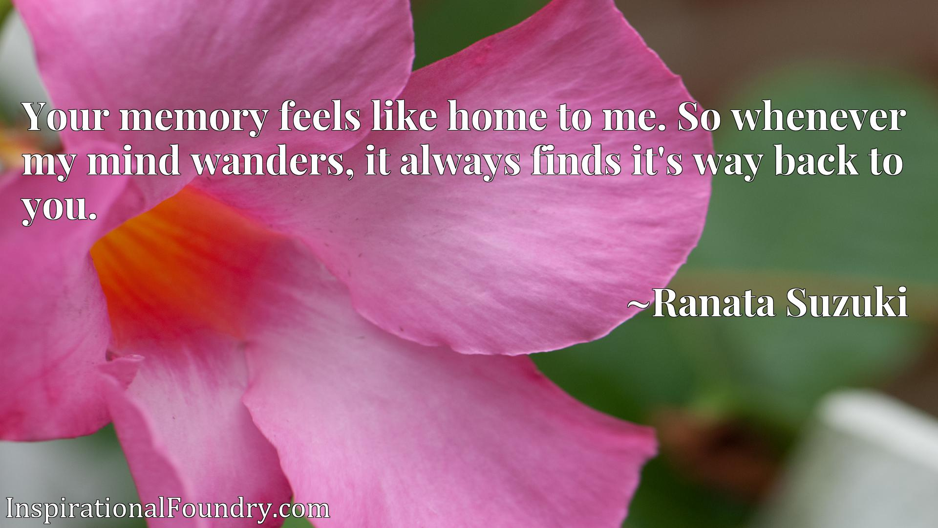Your memory feels like home to me. So whenever my mind wanders, it always finds it's way back to you.