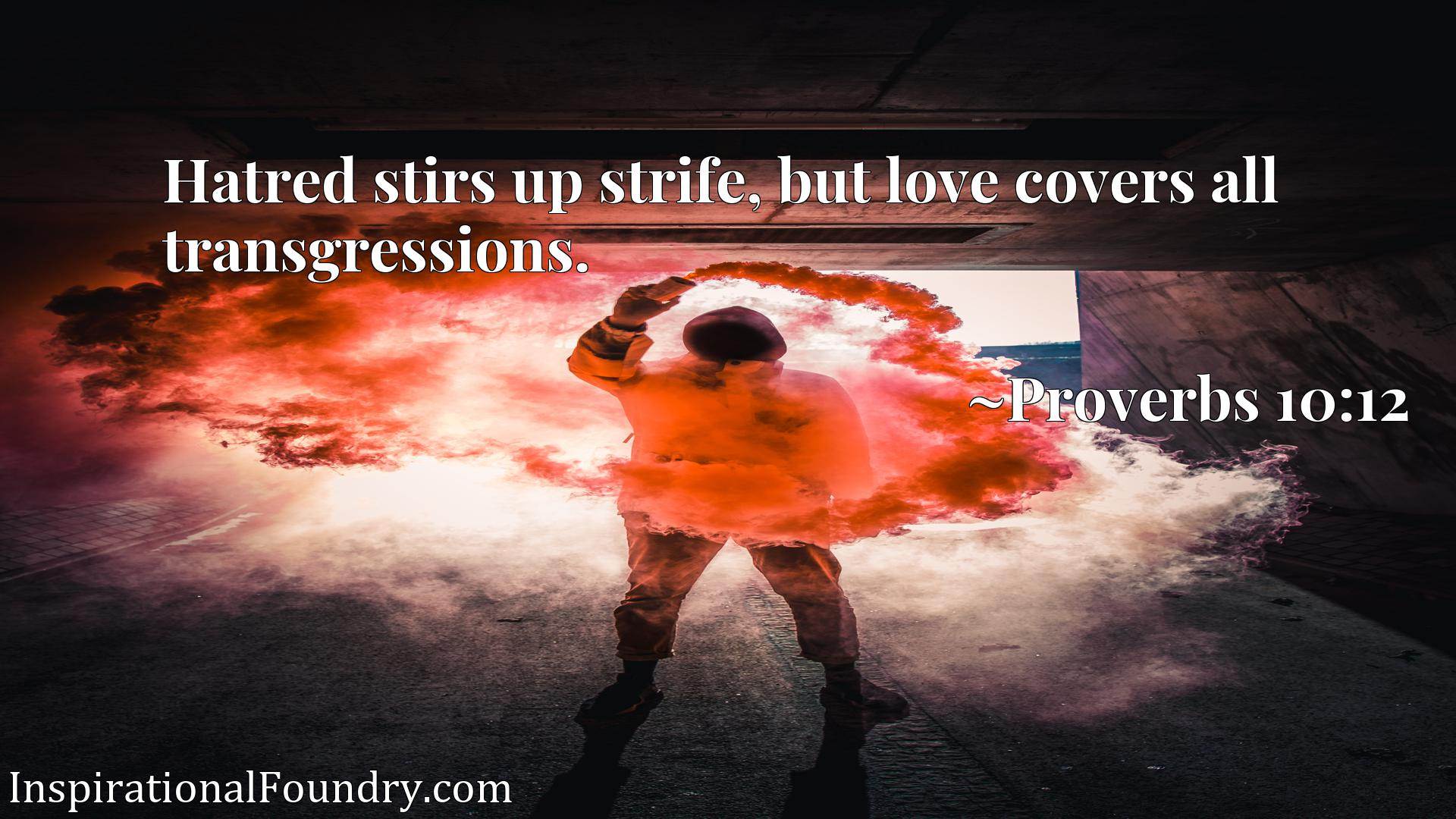 Hatred stirs up strife, but love covers all transgressions.