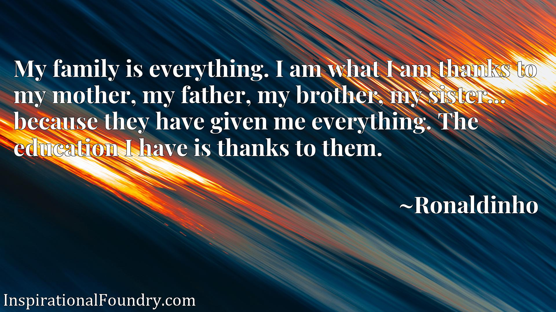 My family is everything. I am what I am thanks to my mother, my father, my brother, my sister... because they have given me everything. The education I have is thanks to them.
