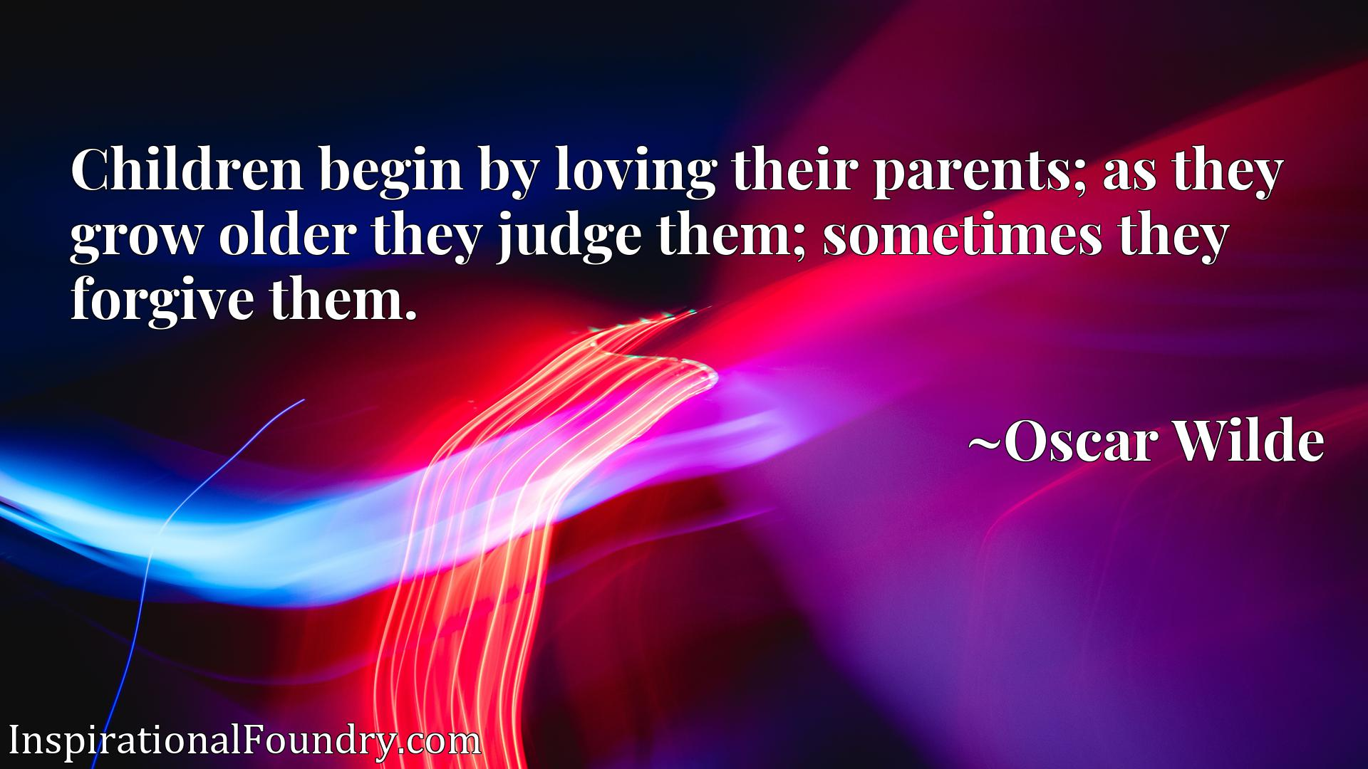 Children begin by loving their parents; as they grow older they judge them; sometimes they forgive them.