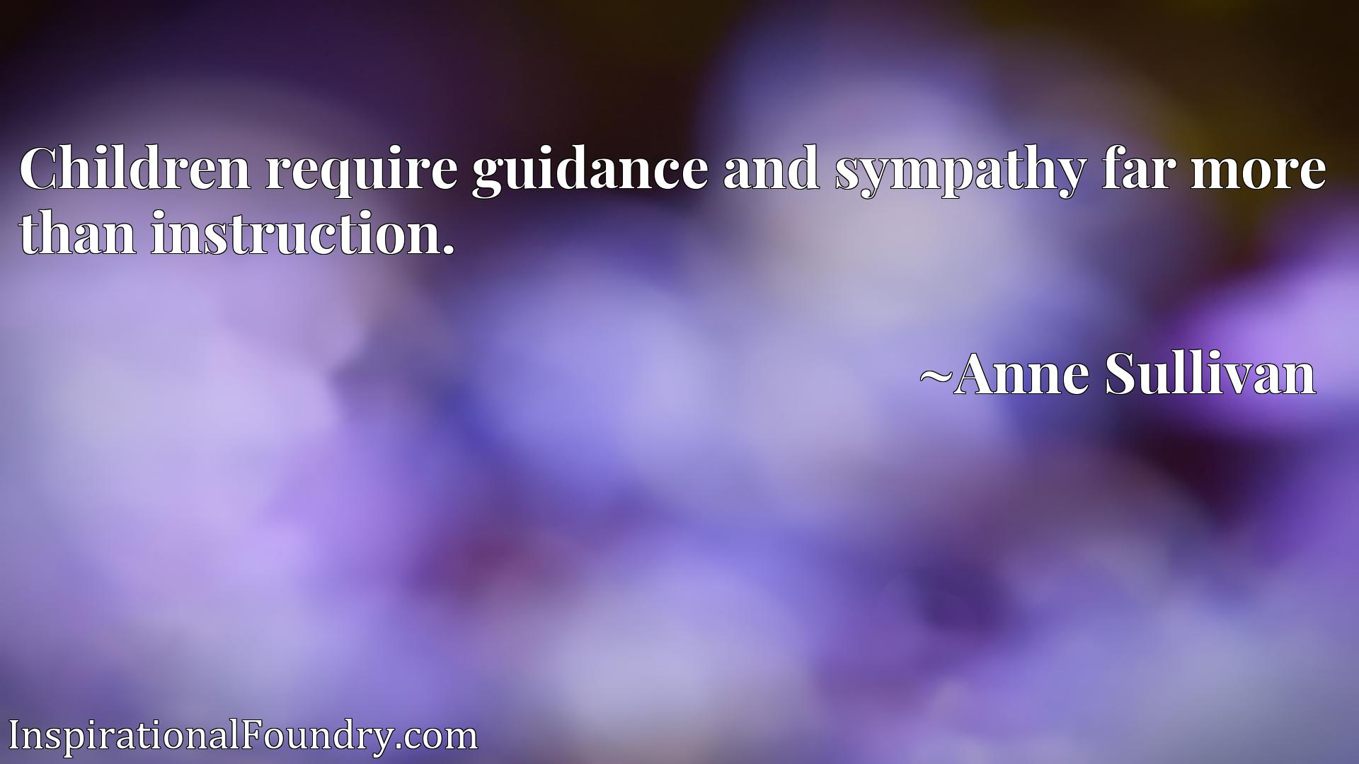 Children require guidance and sympathy far more than instruction.