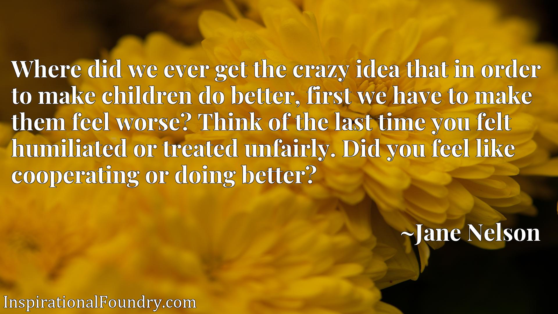 Where did we ever get the crazy idea that in order to make children do better, first we have to make them feel worse? Think of the last time you felt humiliated or treated unfairly. Did you feel like cooperating or doing better?