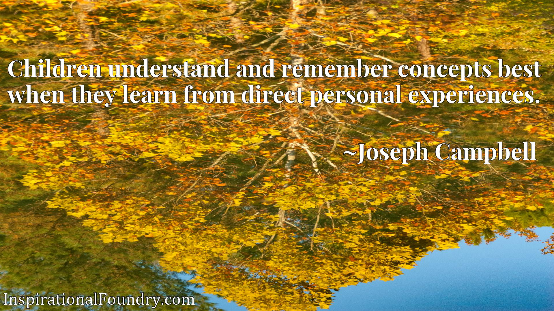 Children understand and remember concepts best when they learn from direct personal experiences.