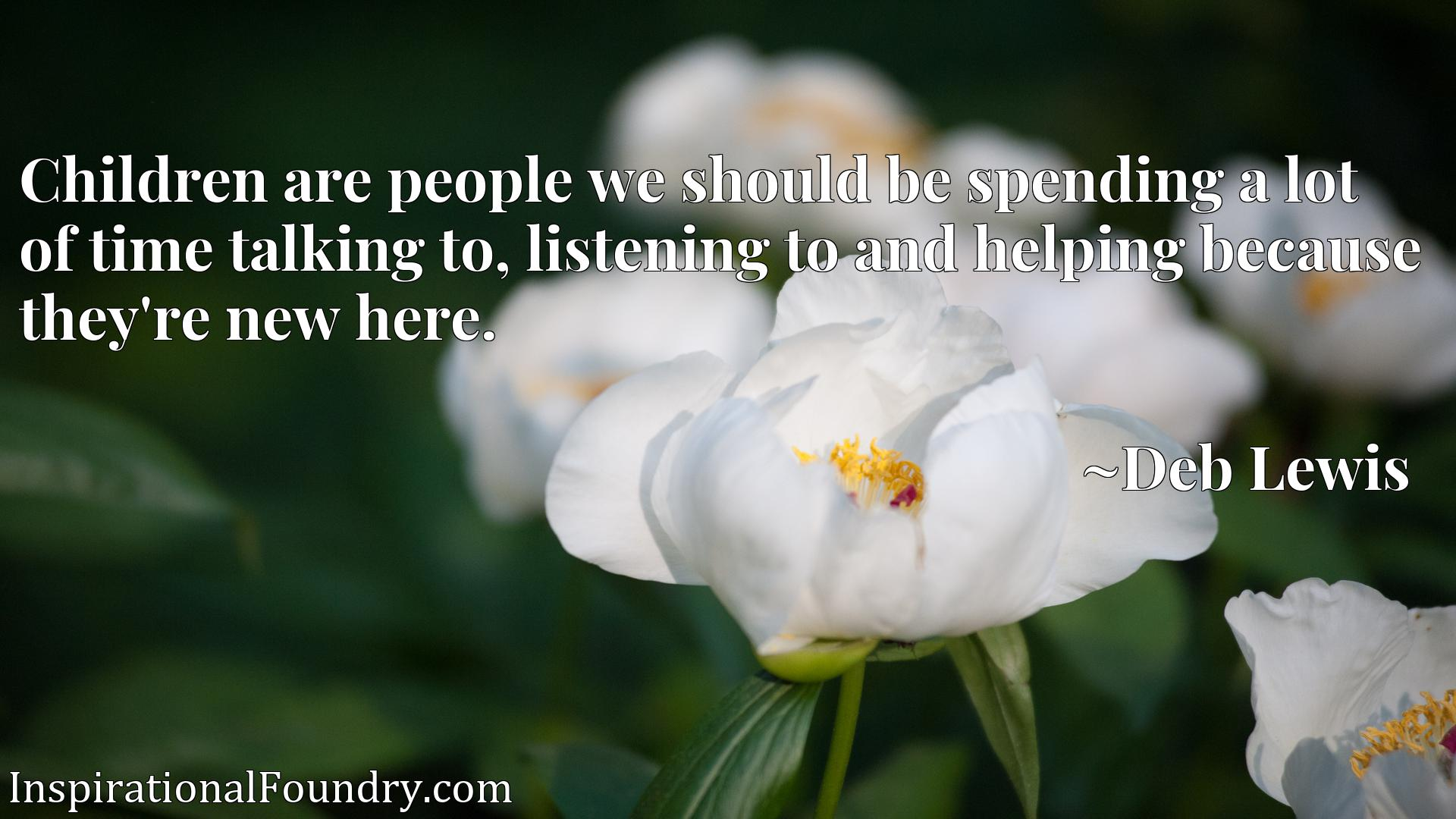 Quote Picture :Children are people we should be spending a lot of time talking to, listening to and helping because they're new here.