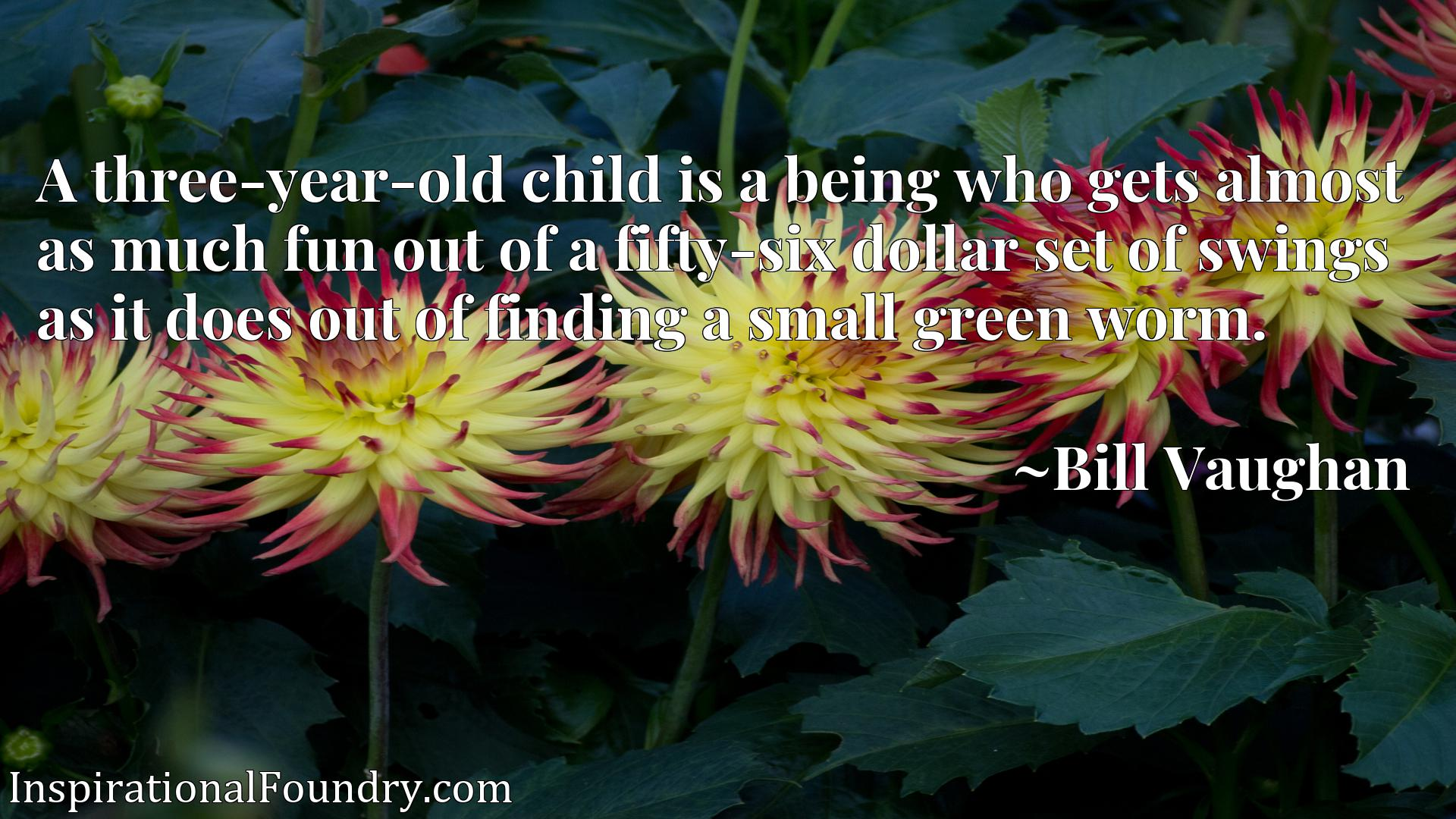 Quote Picture :A three-year-old child is a being who gets almost as much fun out of a fifty-six dollar set of swings as it does out of finding a small green worm.