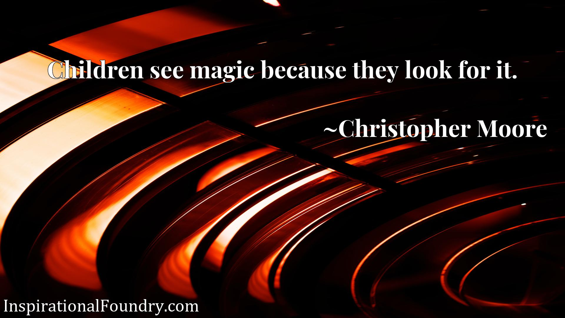 Quote Picture :Children see magic because they look for it.