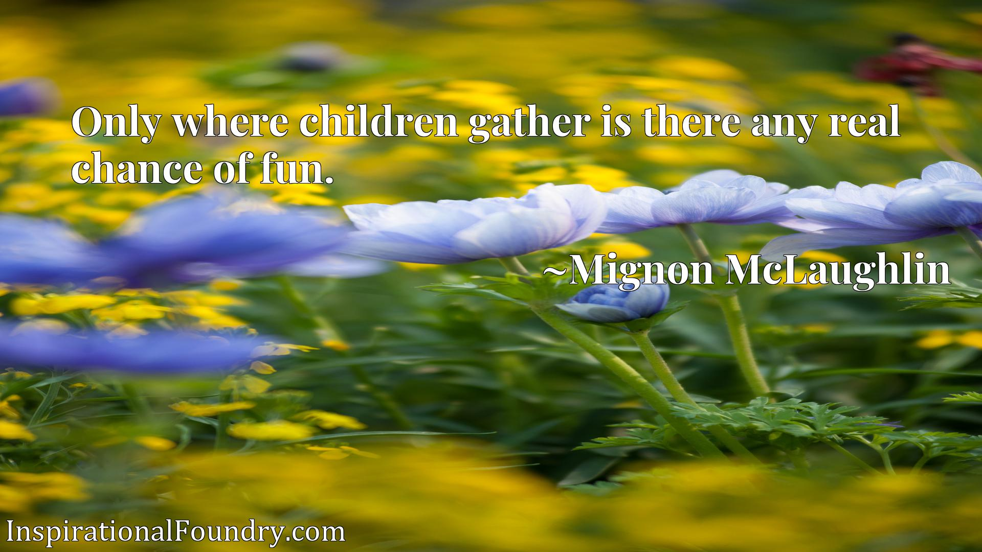 Quote Picture :Only where children gather is there any real chance of fun.