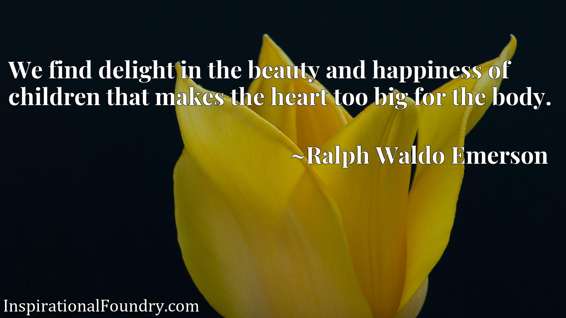 Quote Picture :We find delight in the beauty and happiness of children that makes the heart too big for the body.