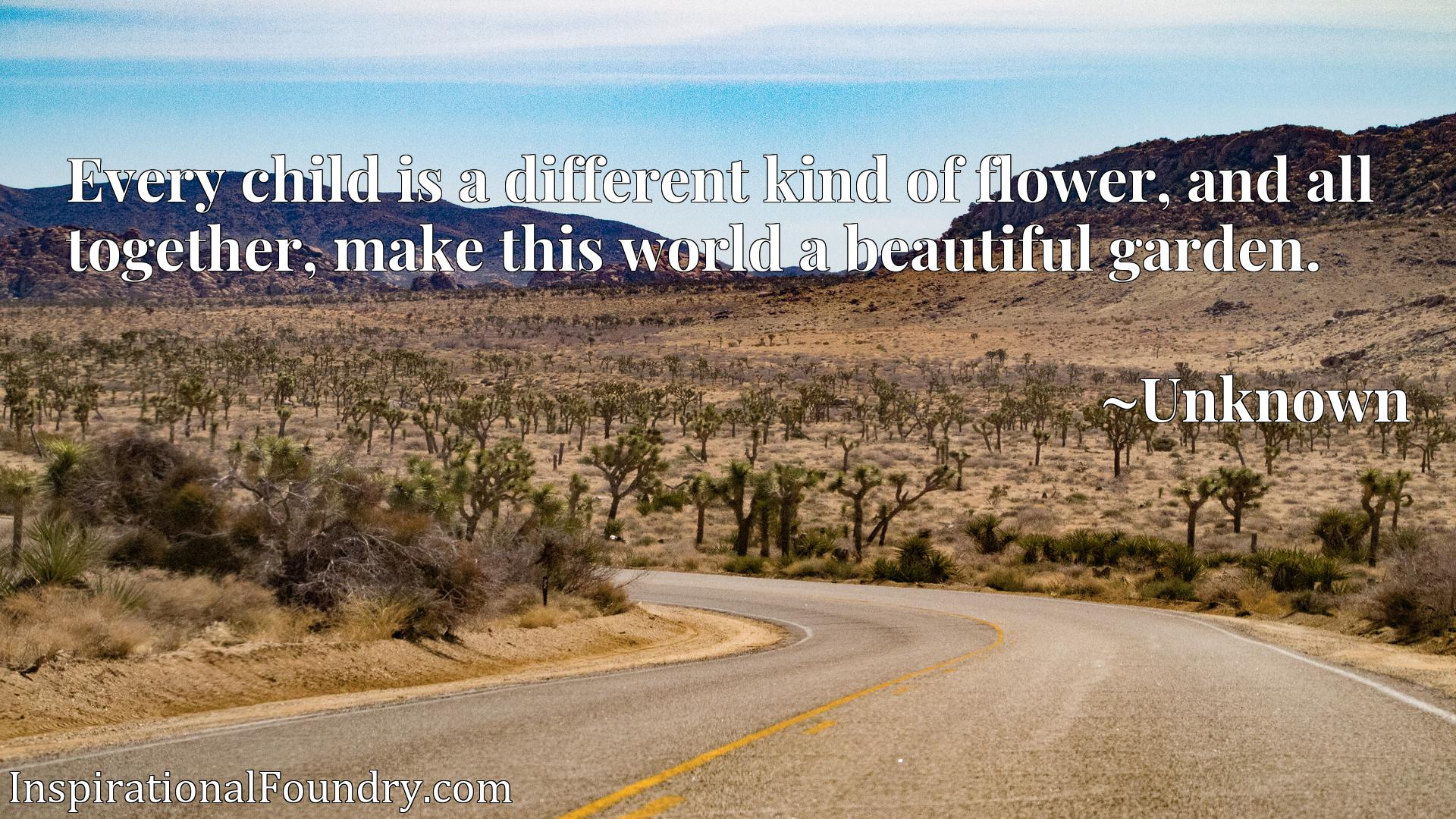 Quote Picture :Every child is a different kind of flower, and all together, make this world a beautiful garden.